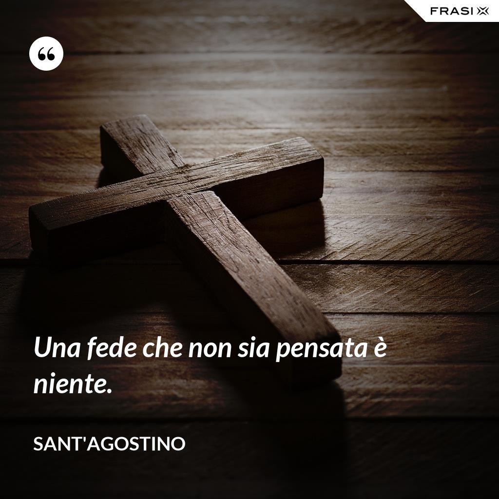 Una fede che non sia pensata è niente. - Sant'Agostino