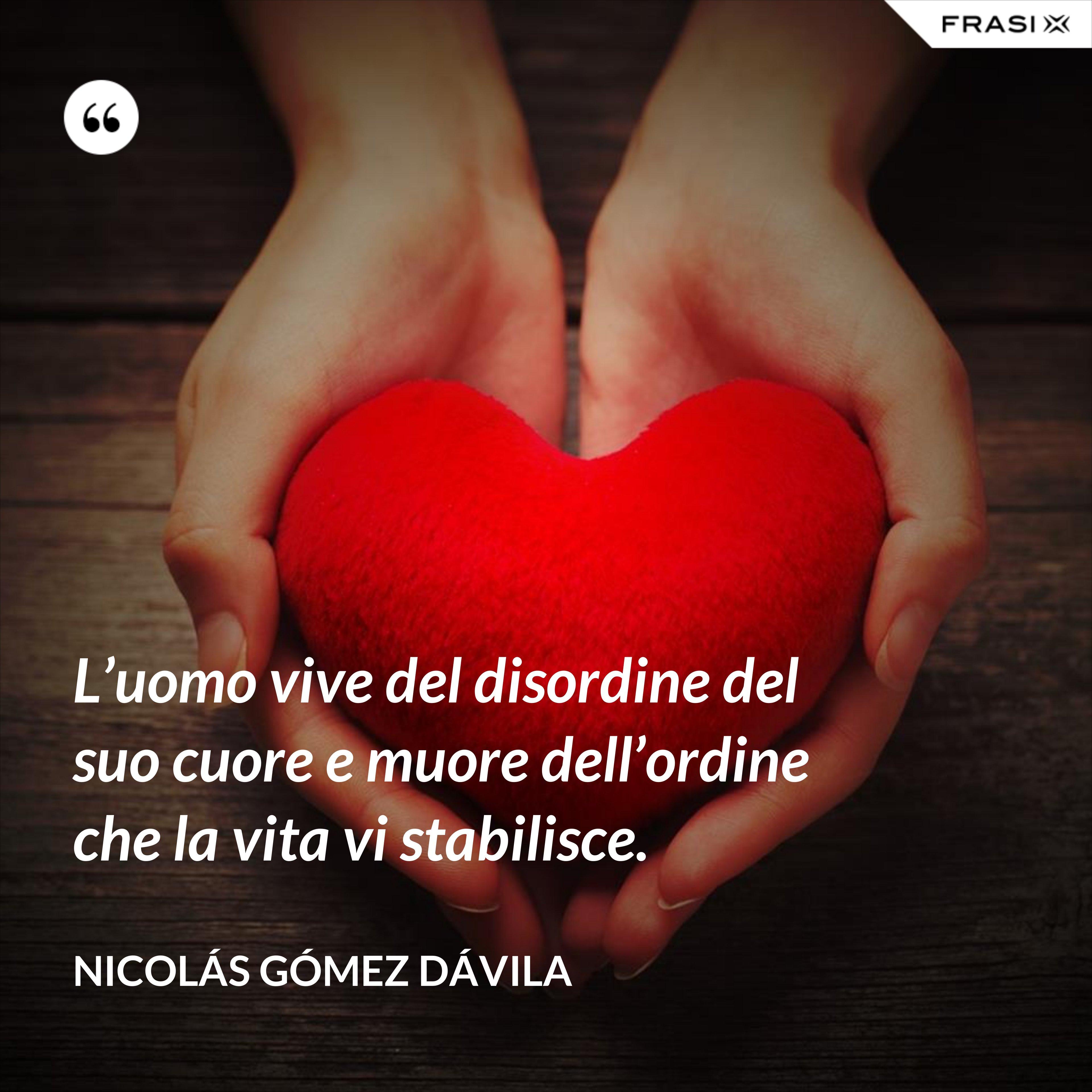 L'uomo vive del disordine del suo cuore e muore dell'ordine che la vita vi stabilisce. - Nicolás Gómez Dávila