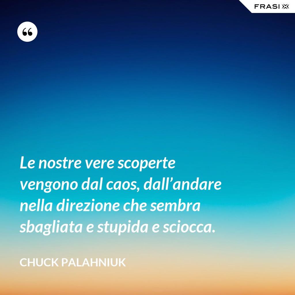 Le nostre vere scoperte vengono dal caos, dall'andare nella direzione che sembra sbagliata e stupida e sciocca. - Chuck Palahniuk