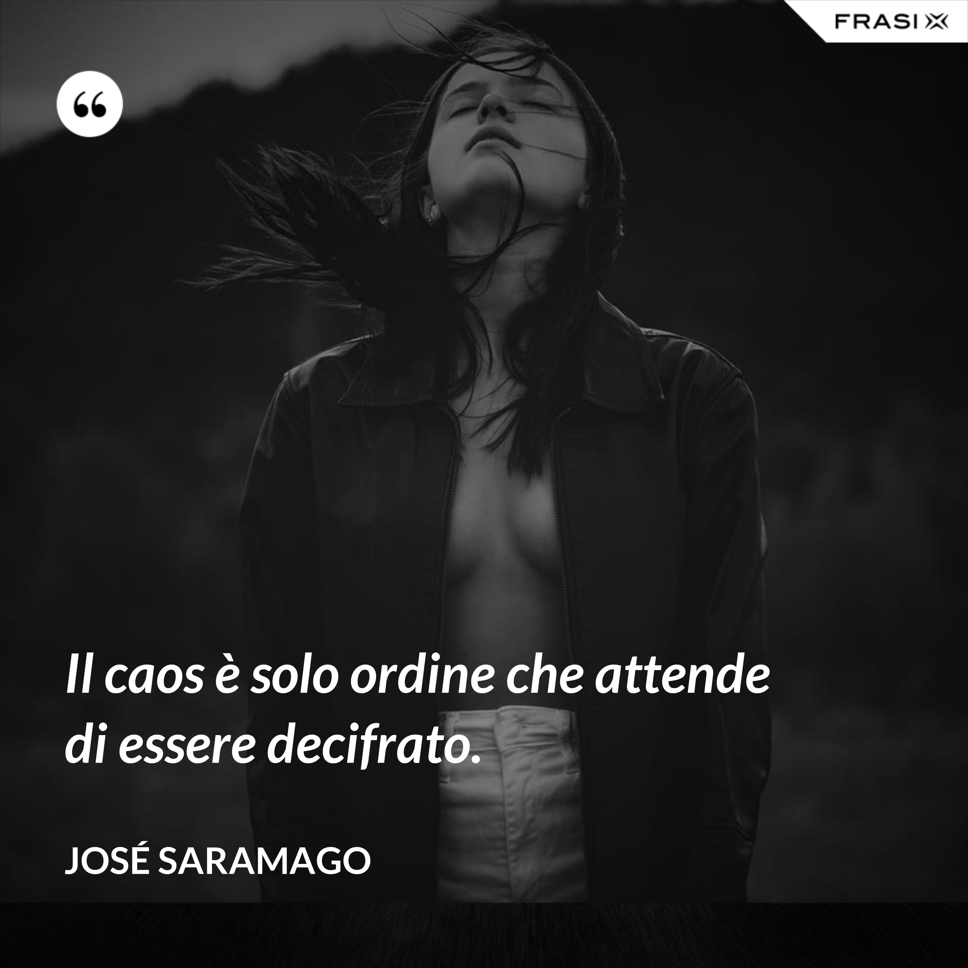 Il caos è solo ordine che attende di essere decifrato. - José Saramago
