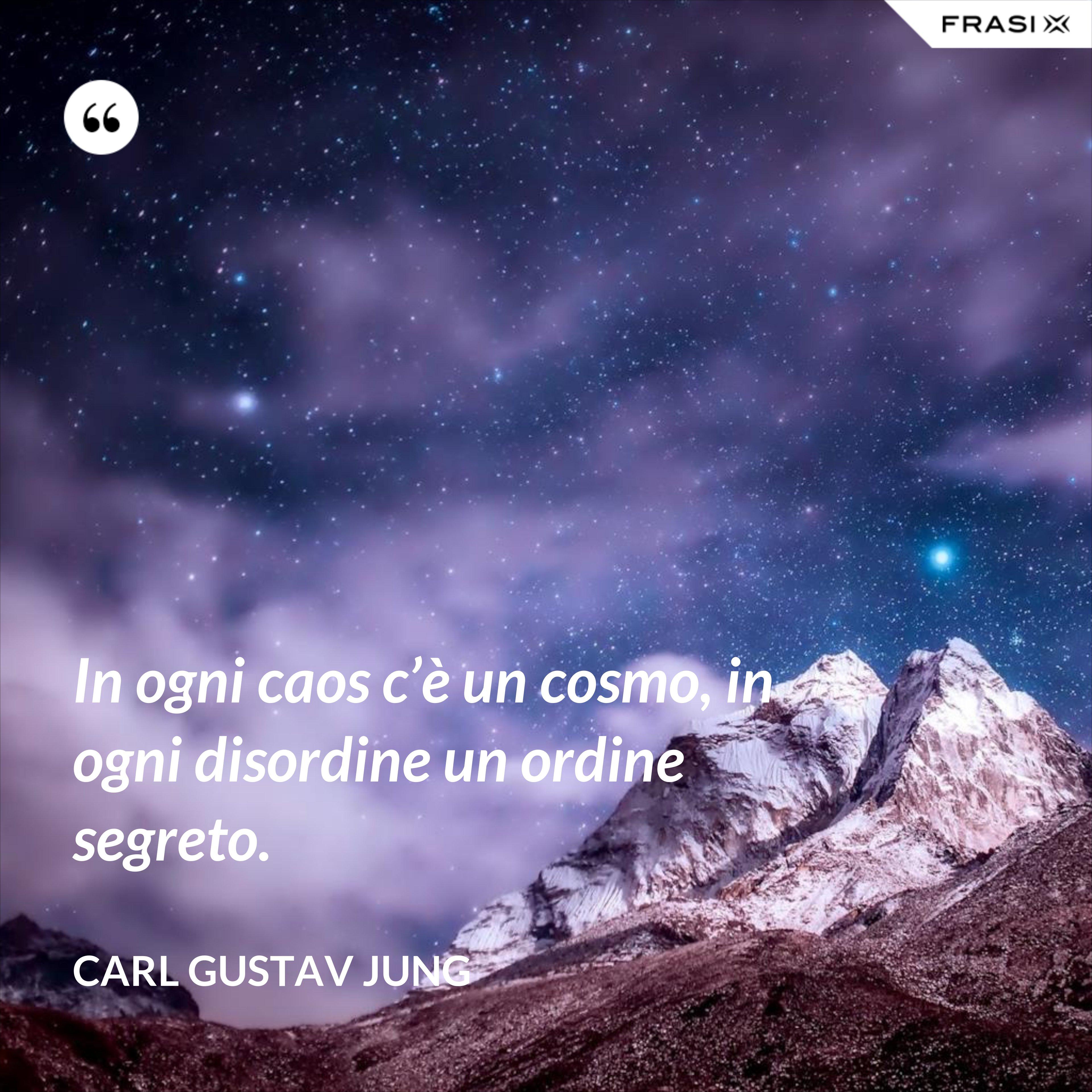 In ogni caos c'è un cosmo, in ogni disordine un ordine segreto. - Carl Gustav Jung