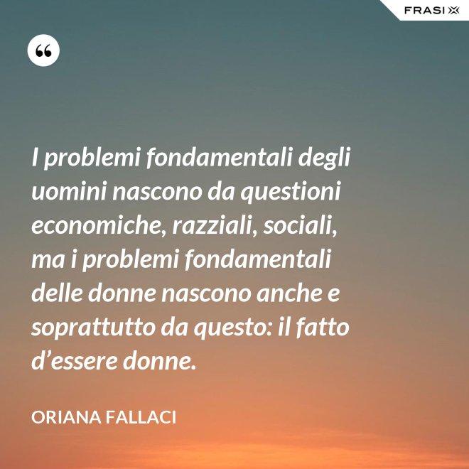 I problemi fondamentali degli uomini nascono da questioni economiche, razziali, sociali, ma i problemi fondamentali delle donne nascono anche e soprattutto da questo: il fatto d'essere donne. - Oriana Fallaci