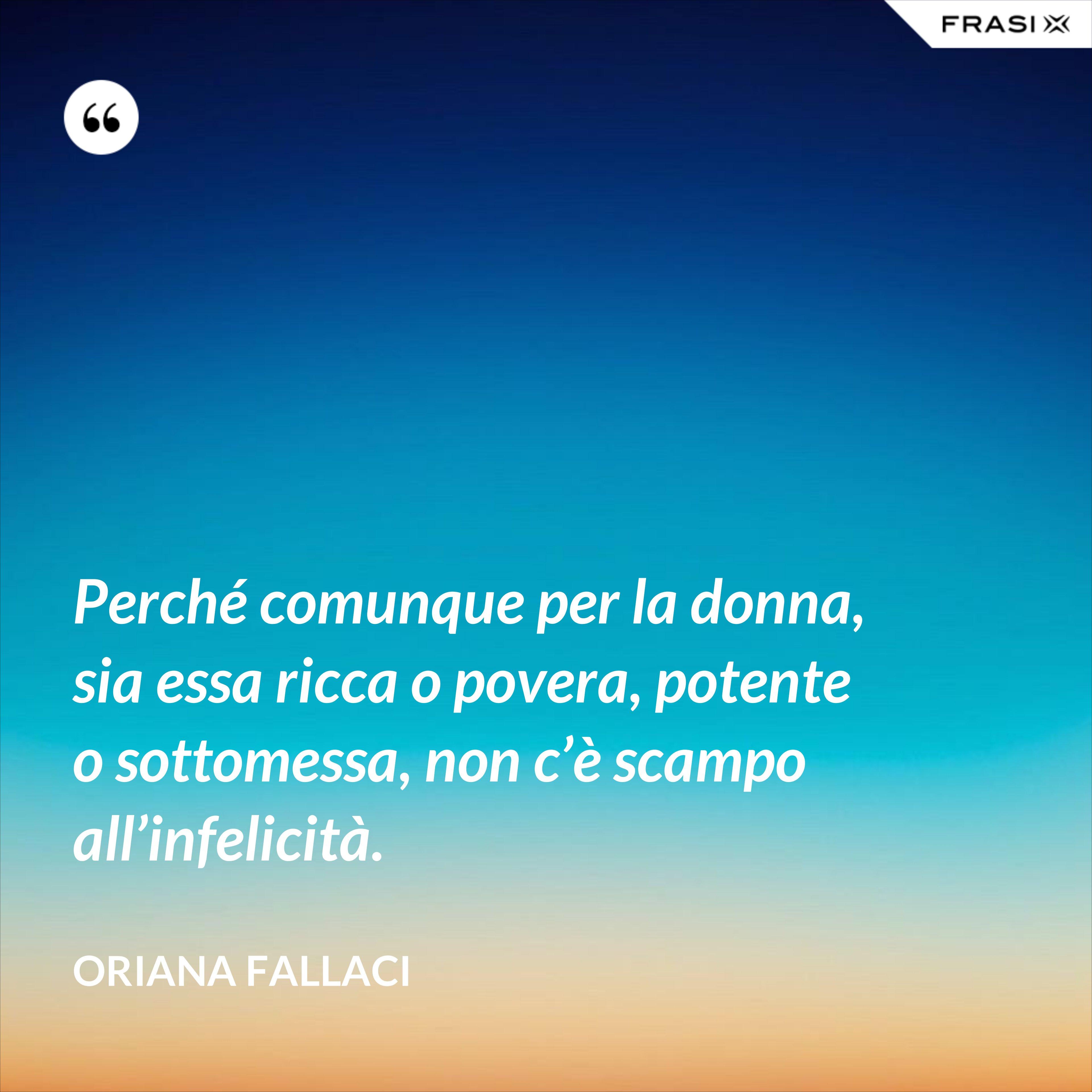 Perché comunque per la donna, sia essa ricca o povera, potente o sottomessa, non c'è scampo all'infelicità. - Oriana Fallaci