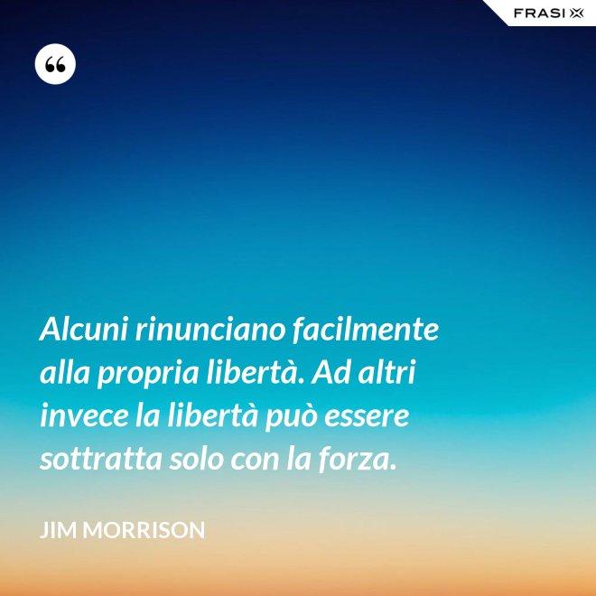 Alcuni rinunciano facilmente alla propria libertà. Ad altri invece la libertà può essere sottratta solo con la forza. - Jim Morrison