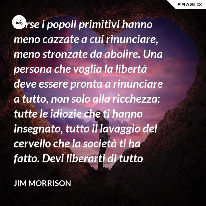 Forse i popoli primitivi hanno meno cazzate a cui rinunciare, meno stronzate da abolire. Una persona che voglia la libertà deve essere pronta a rinunciare a tutto, non solo alla ricchezza: tutte le idiozie che ti hanno insegnato, tutto il lavaggio del cervello che la società ti ha fatto. Devi liberarti di tutto questo se vuoi passare al di là della barricata. La maggior parte della gente non è disposta a un cambiamento così radicale. - Jim Morrison