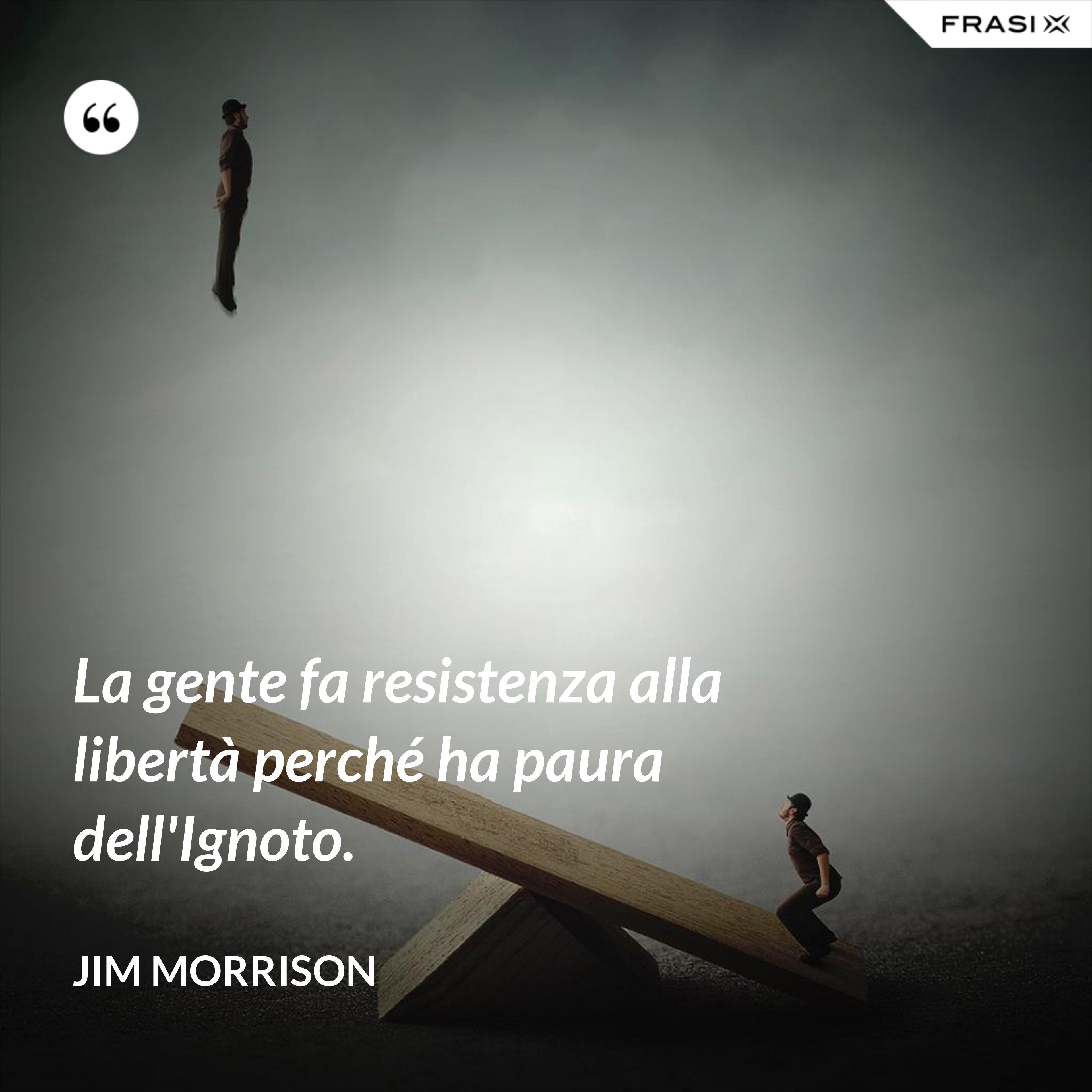 La gente fa resistenza alla libertà perché ha paura dell'Ignoto. - Jim Morrison
