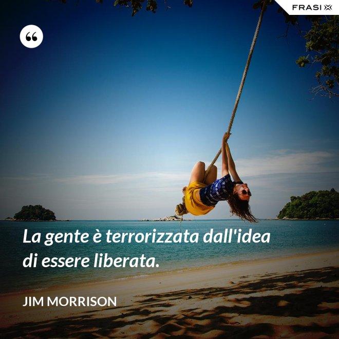 La gente è terrorizzata dall'idea di essere liberata. - Jim Morrison
