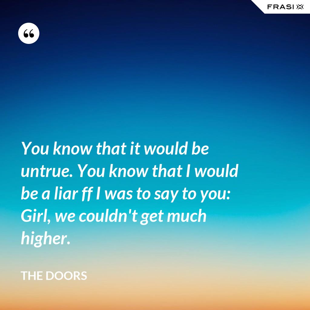You know that it would be untrue. You know that I would be a liar ff I was to say to you: Girl, we couldn't get much higher. - The Doors