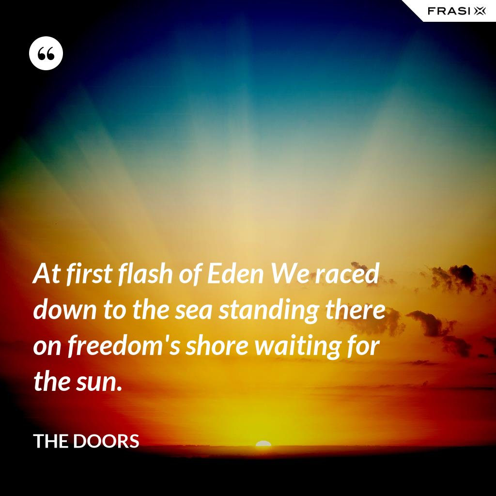 At first flash of Eden We raced down to the sea standing there on freedom's shore waiting for the sun. - The Doors