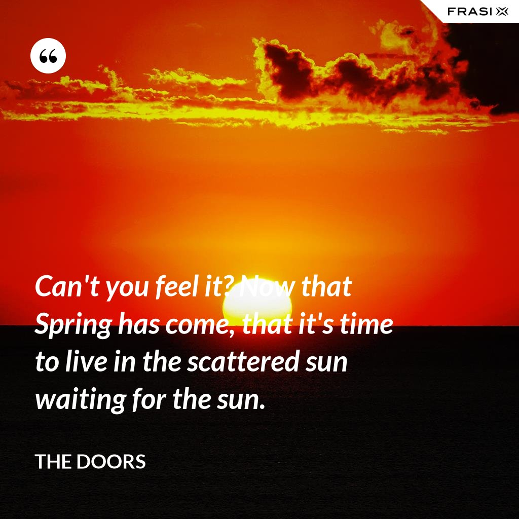 Can't you feel it? Now that Spring has come, that it's time to live in the scattered sun waiting for the sun. - The Doors