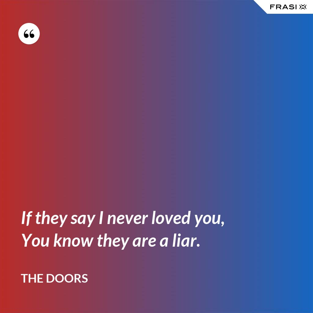 If they say I never loved you, You know they are a liar. - The Doors
