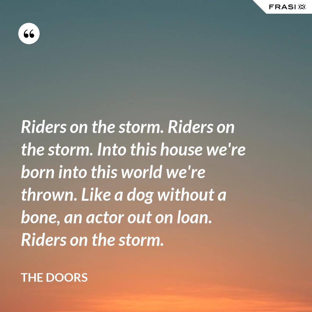Riders on the storm. Riders on the storm. Into this house we're born into this world we're thrown. Like a dog without a bone, an actor out on loan. Riders on the storm. - The Doors