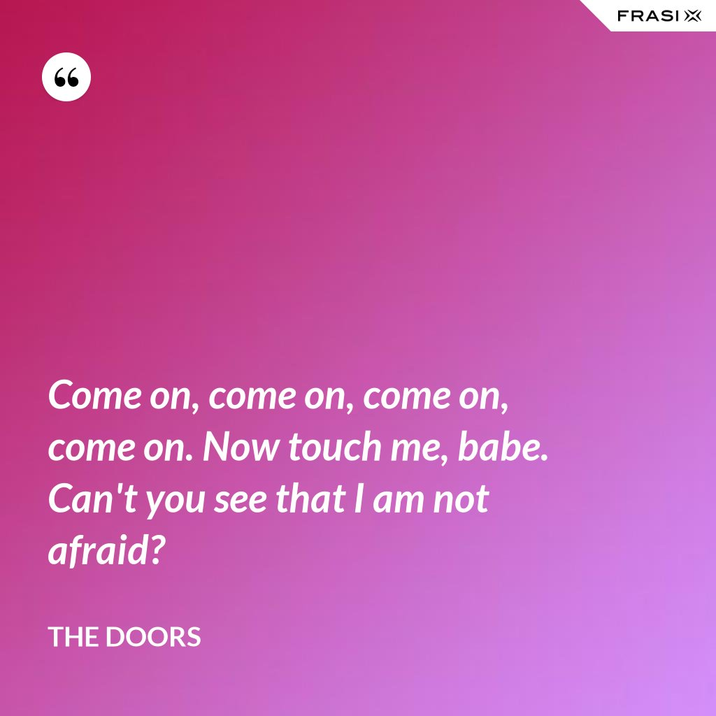 Come on, come on, come on, come on. Now touch me, babe. Can't you see that I am not afraid? - The Doors