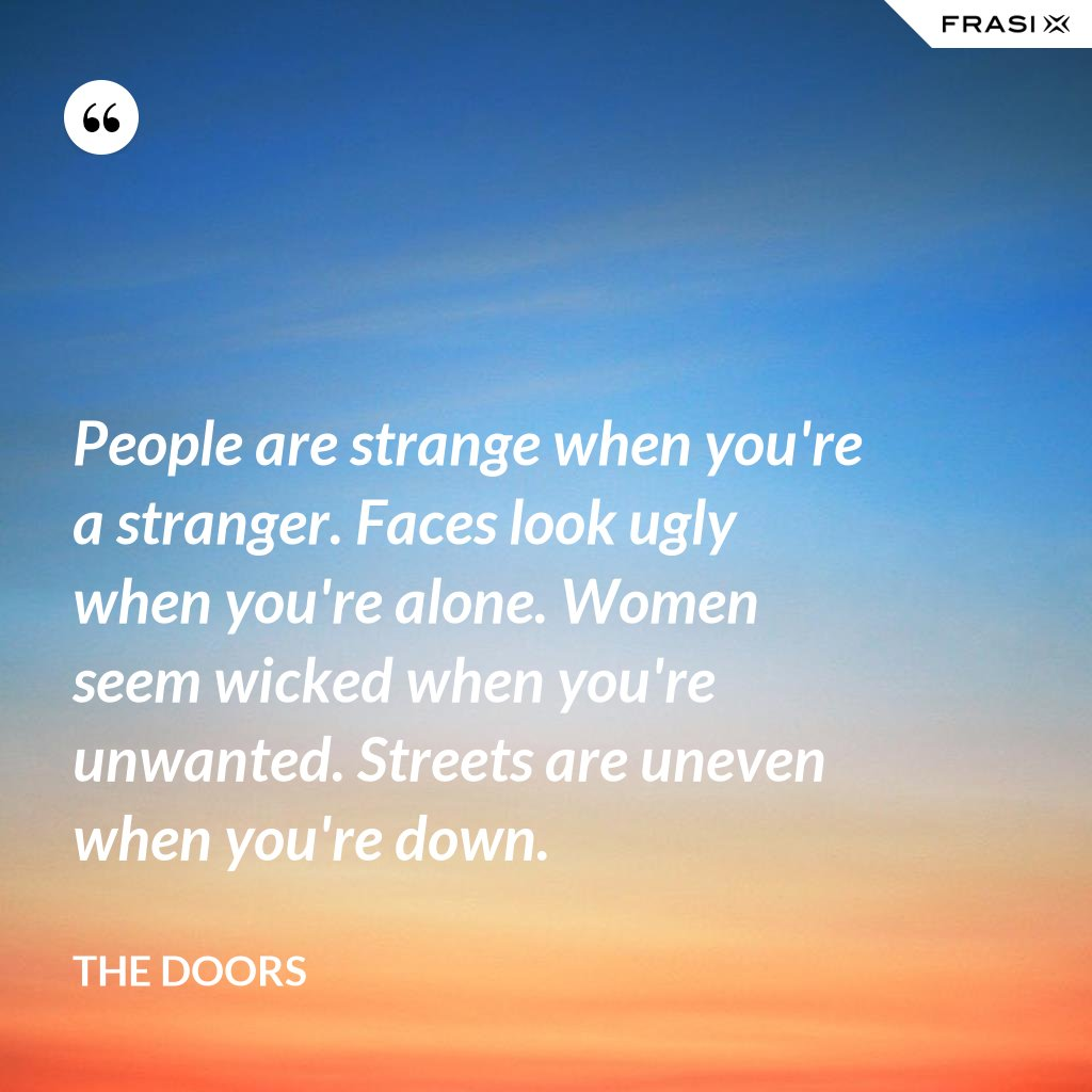 People are strange when you're a stranger. Faces look ugly when you're alone. Women seem wicked when you're unwanted. Streets are uneven when you're down. - The Doors