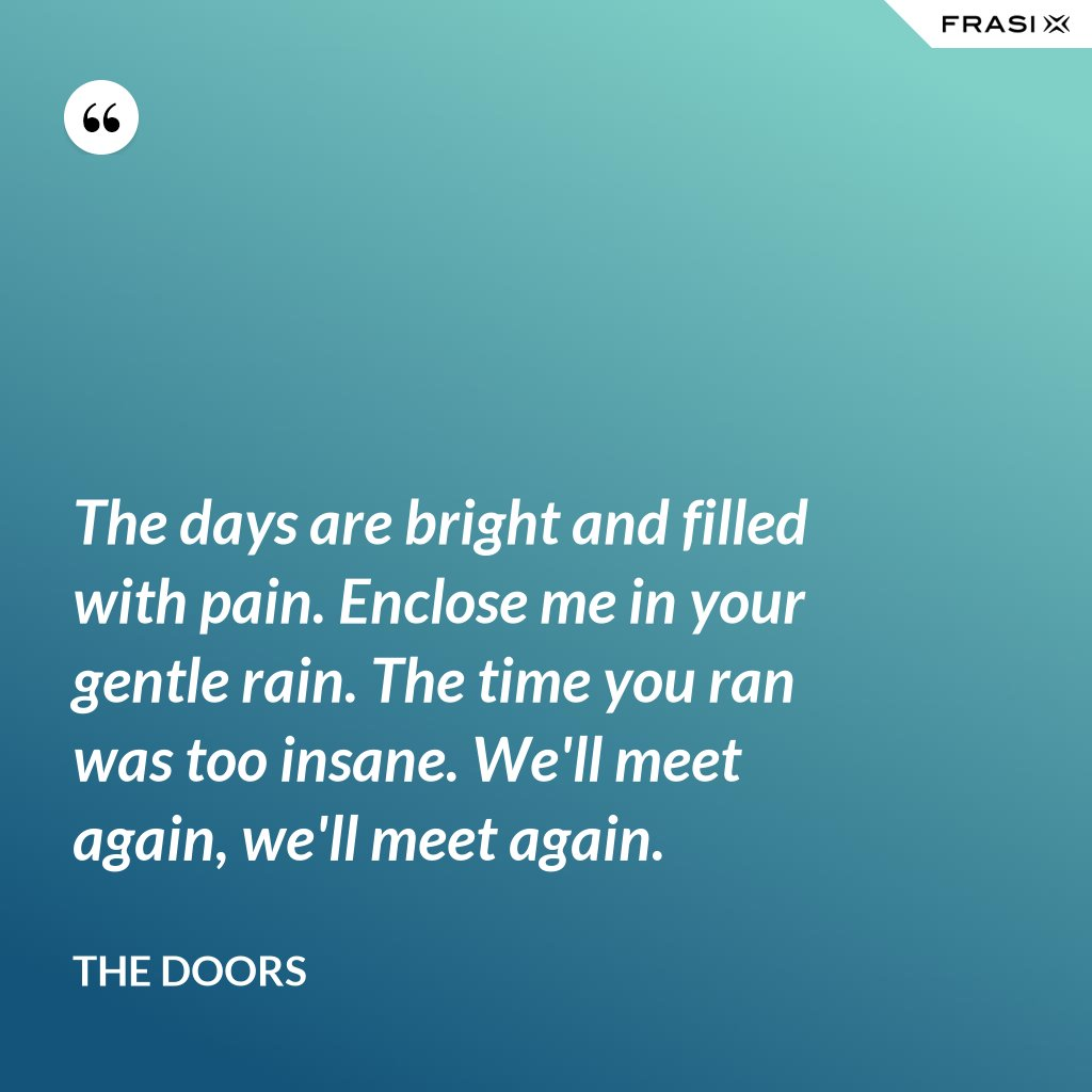 The days are bright and filled with pain. Enclose me in your gentle rain. The time you ran was too insane. We'll meet again, we'll meet again. - The Doors
