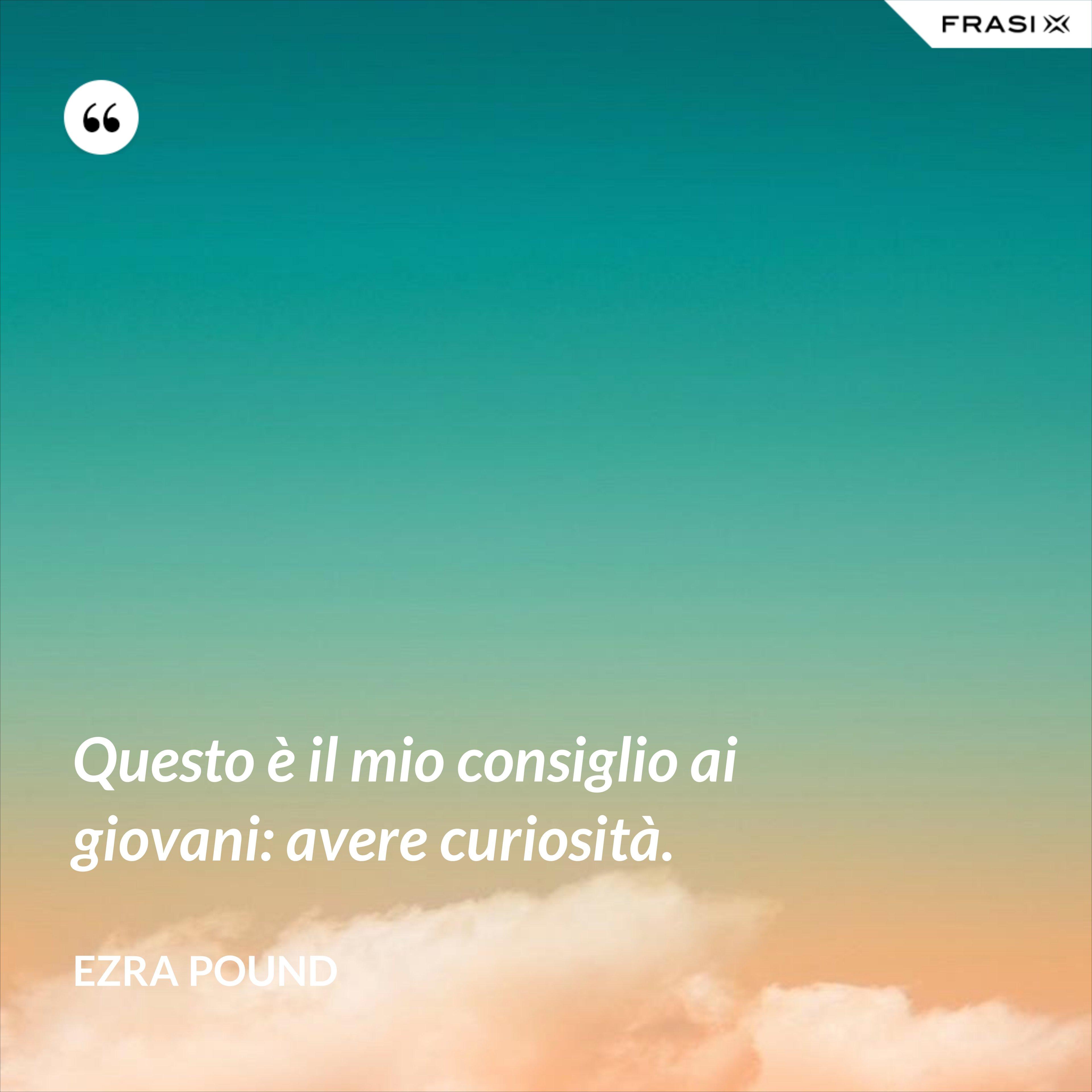 Questo è il mio consiglio ai giovani: avere curiosità. - Ezra Pound