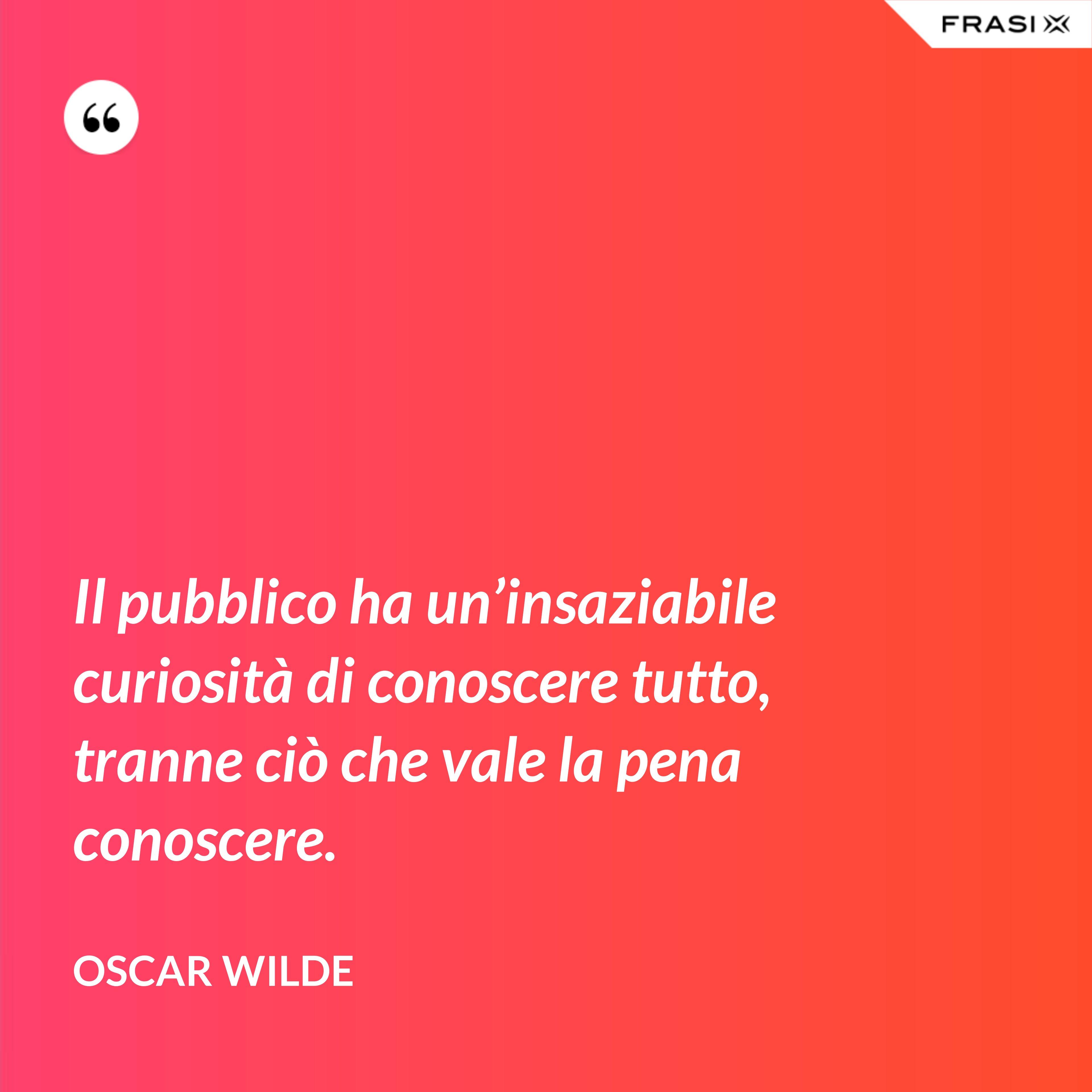 Il pubblico ha un'insaziabile curiosità di conoscere tutto, tranne ciò che vale la pena conoscere. - Oscar Wilde