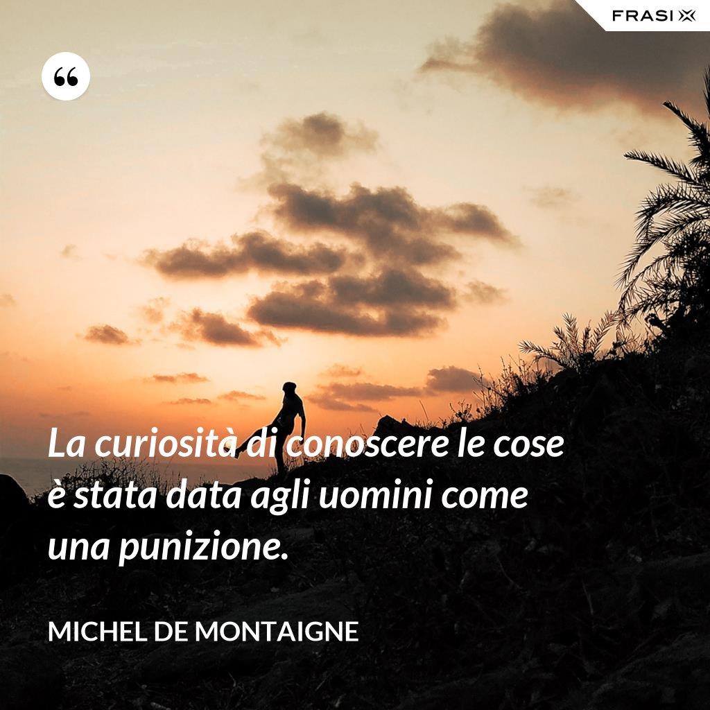 La curiosità di conoscere le cose è stata data agli uomini come una punizione. - Michel de Montaigne