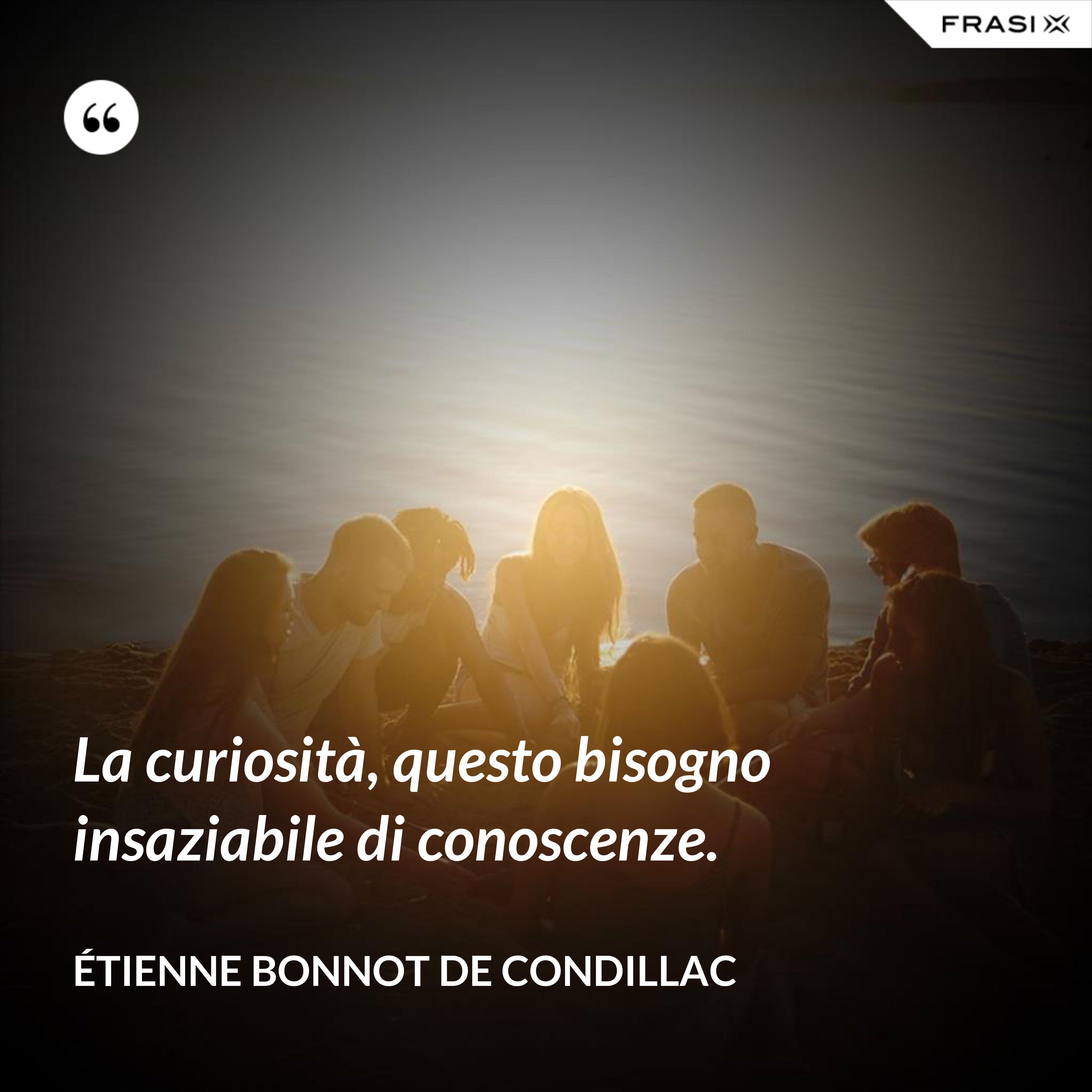 La curiosità, questo bisogno insaziabile di conoscenze. - Étienne Bonnot de Condillac