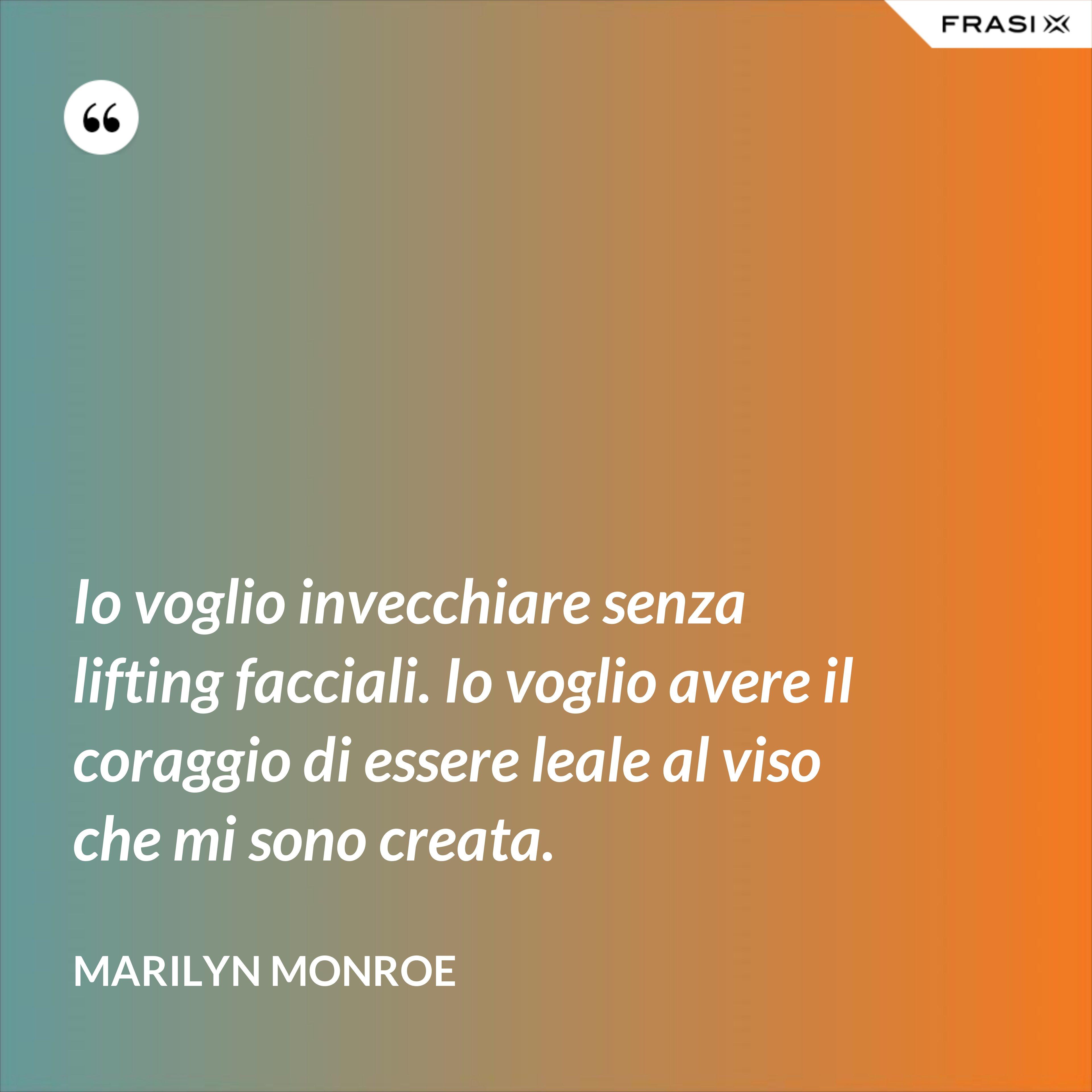 Io voglio invecchiare senza lifting facciali. Io voglio avere il coraggio di essere leale al viso che mi sono creata. - Marilyn Monroe