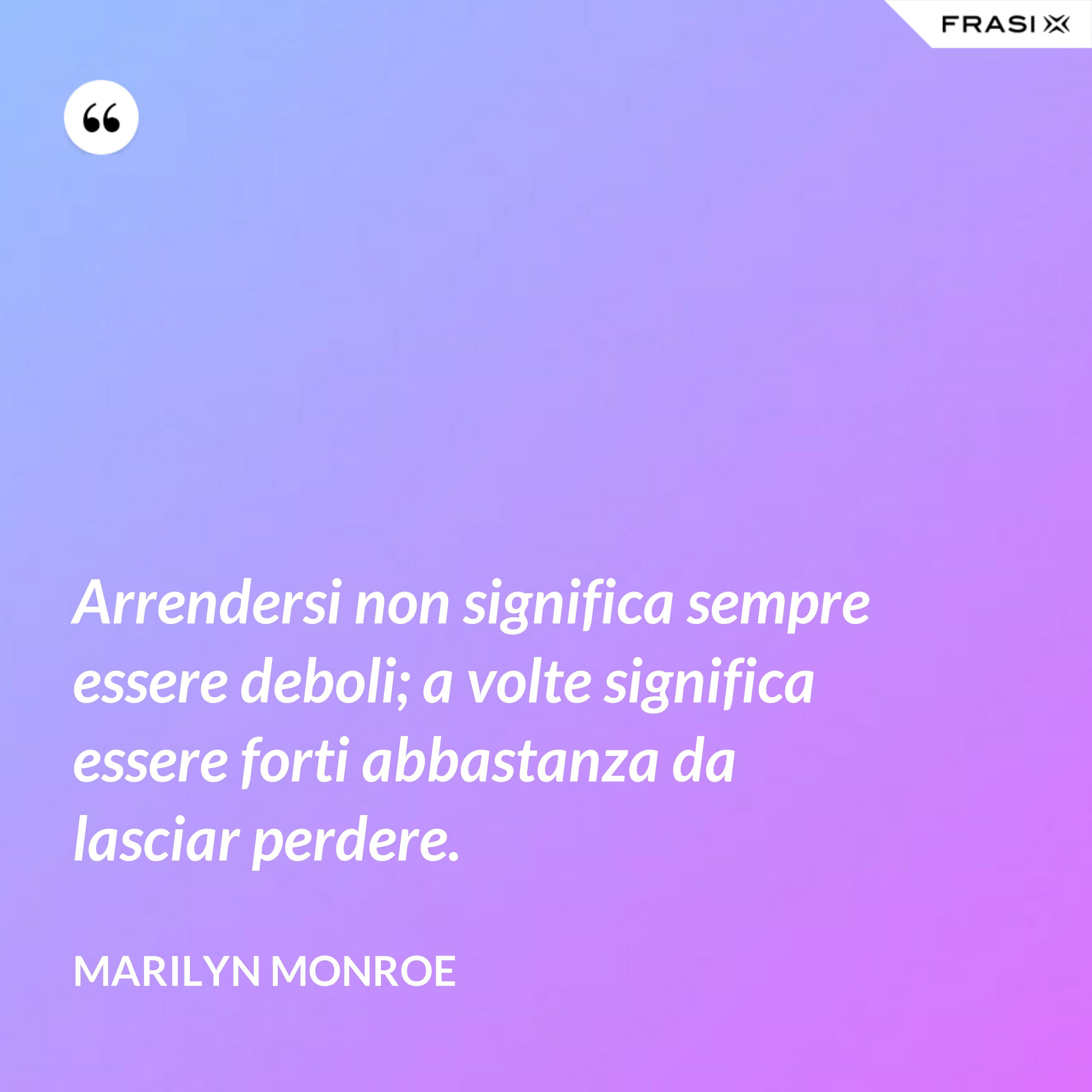 Arrendersi non significa sempre essere deboli; a volte significa essere forti abbastanza da lasciar perdere. - Marilyn Monroe