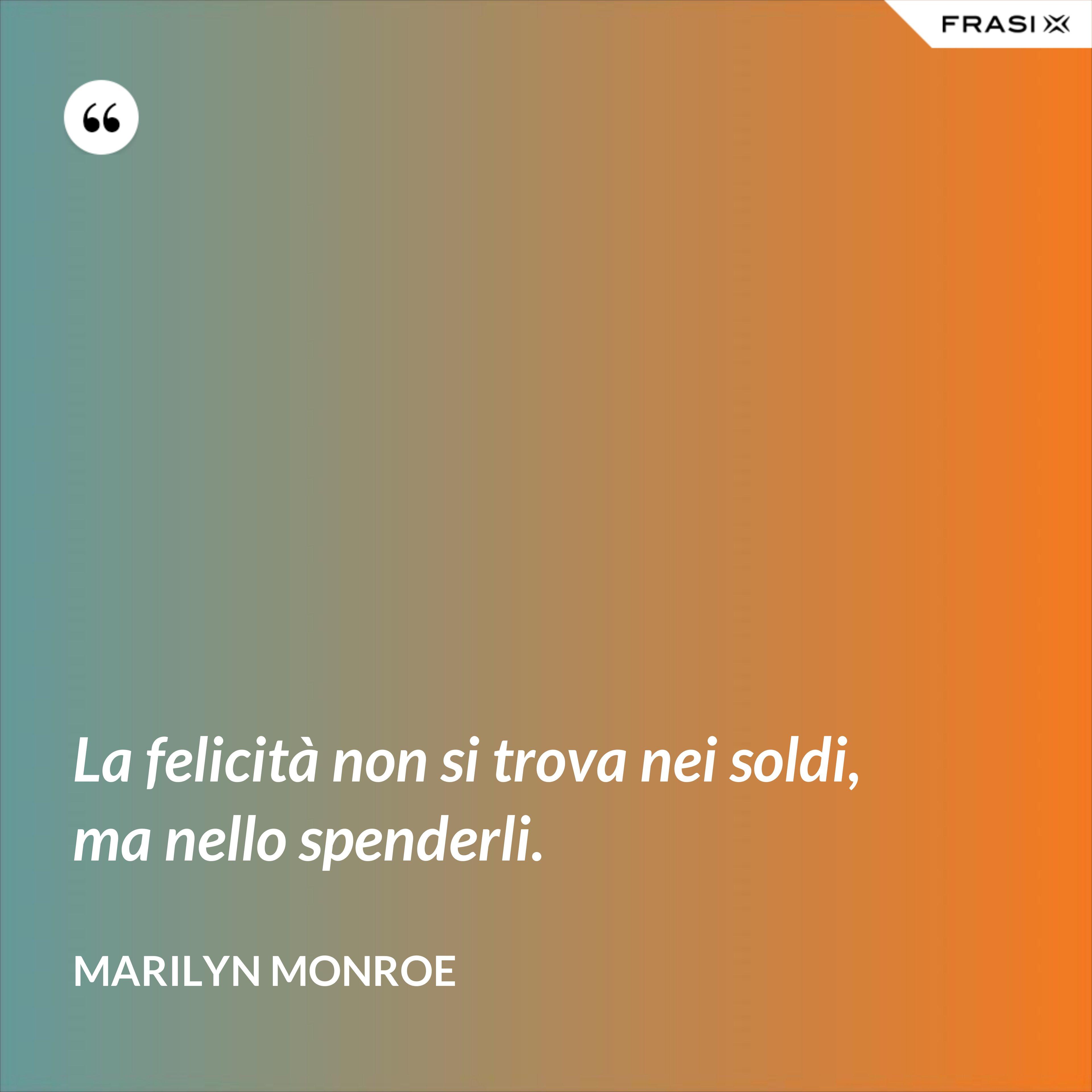 La felicità non si trova nei soldi, ma nello spenderli. - Marilyn Monroe