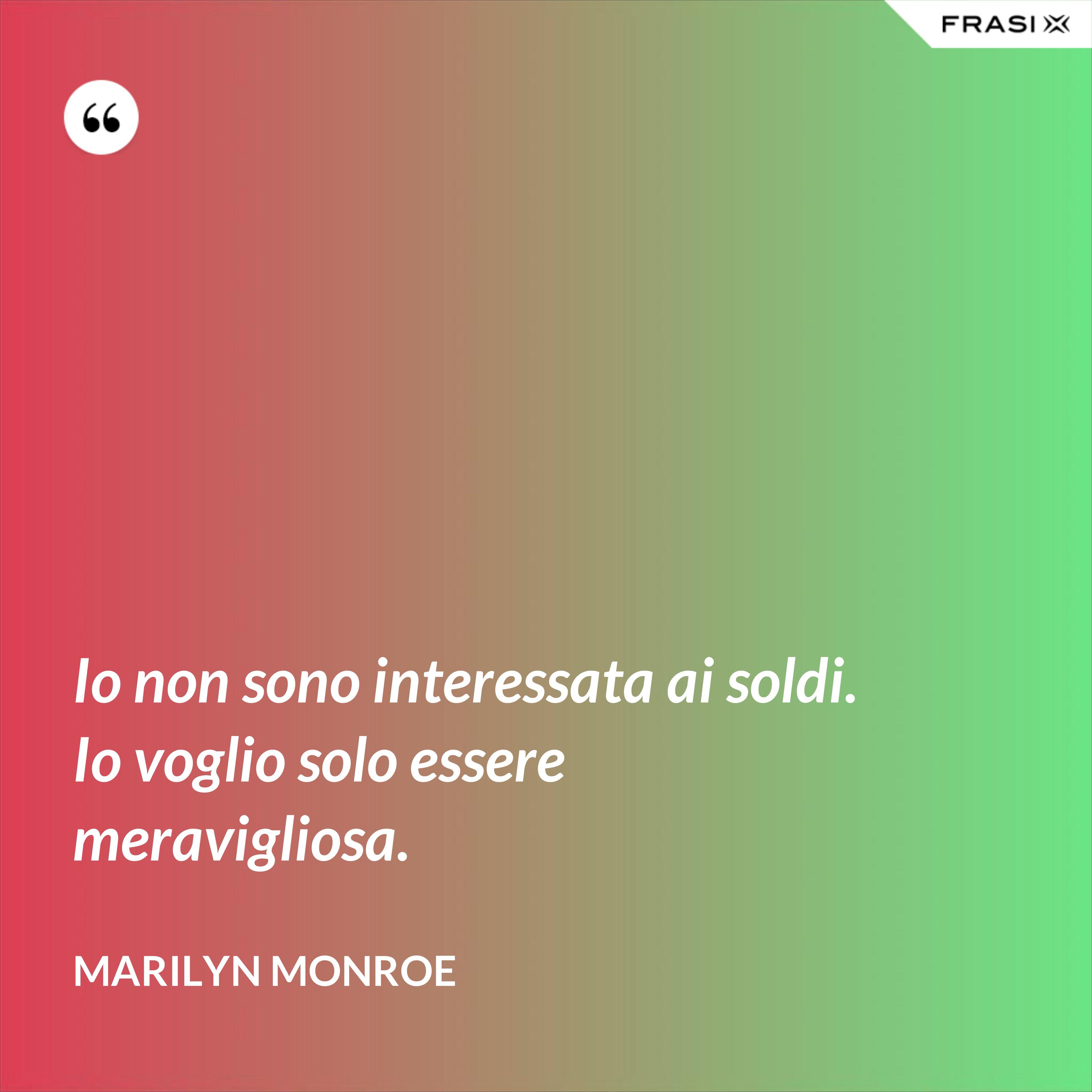 Io non sono interessata ai soldi. Io voglio solo essere meravigliosa. - Marilyn Monroe