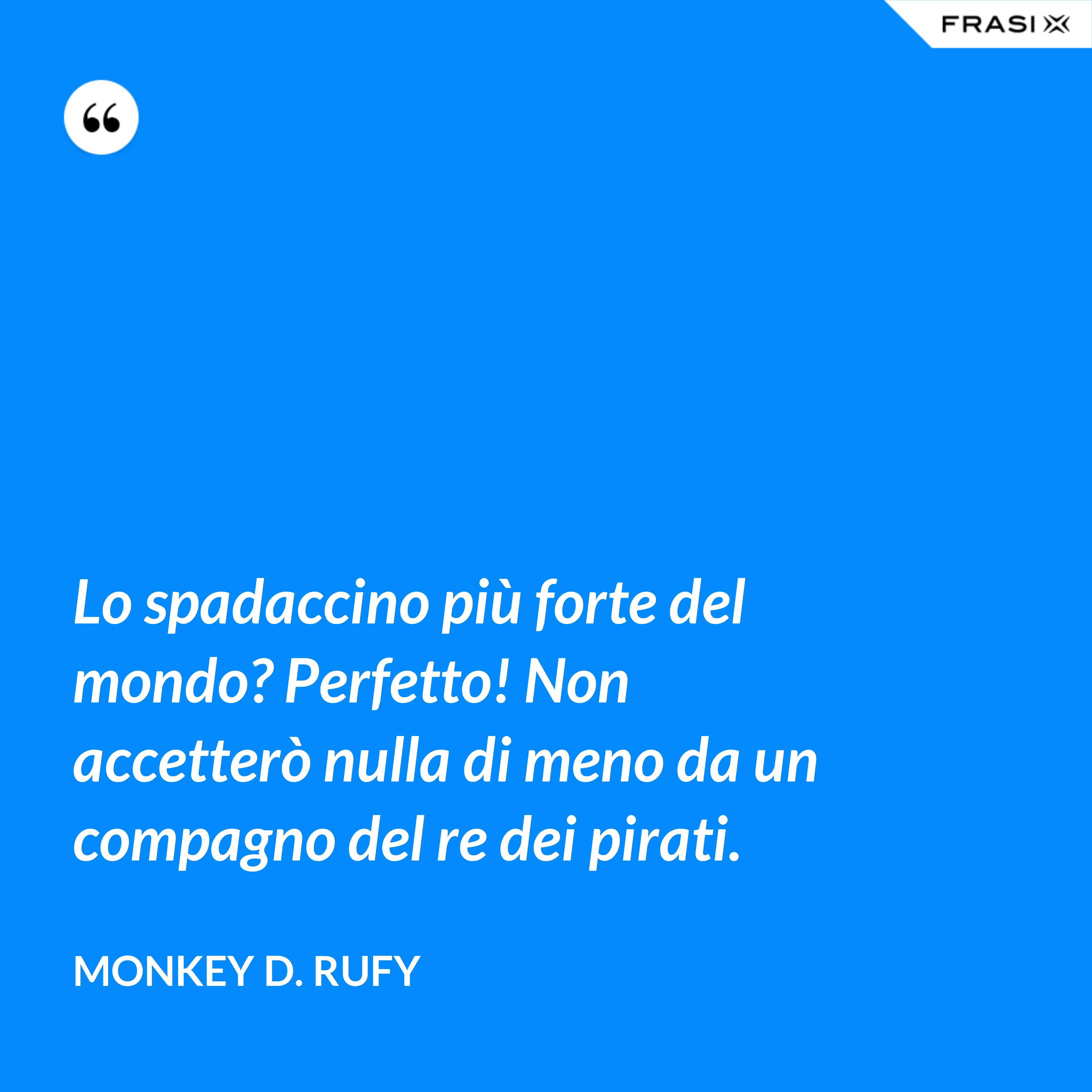 Lo spadaccino più forte del mondo? Perfetto! Non accetterò nulla di meno da un compagno del re dei pirati. - Monkey D. Rufy