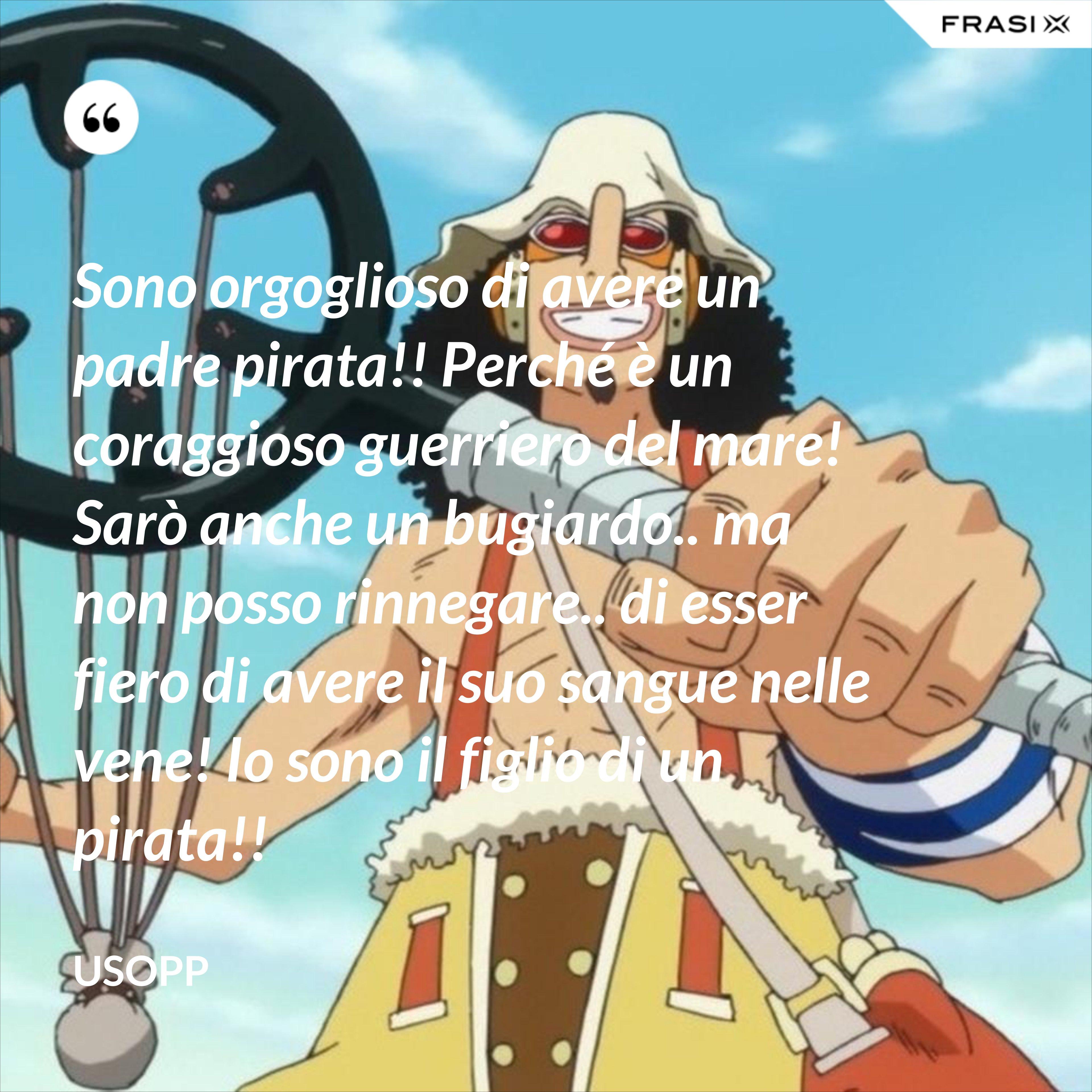 Sono orgoglioso di avere un padre pirata!! Perché è un coraggioso guerriero del mare! Sarò anche un bugiardo.. ma non posso rinnegare.. di esser fiero di avere il suo sangue nelle vene! Io sono il figlio di un pirata!! - Usopp