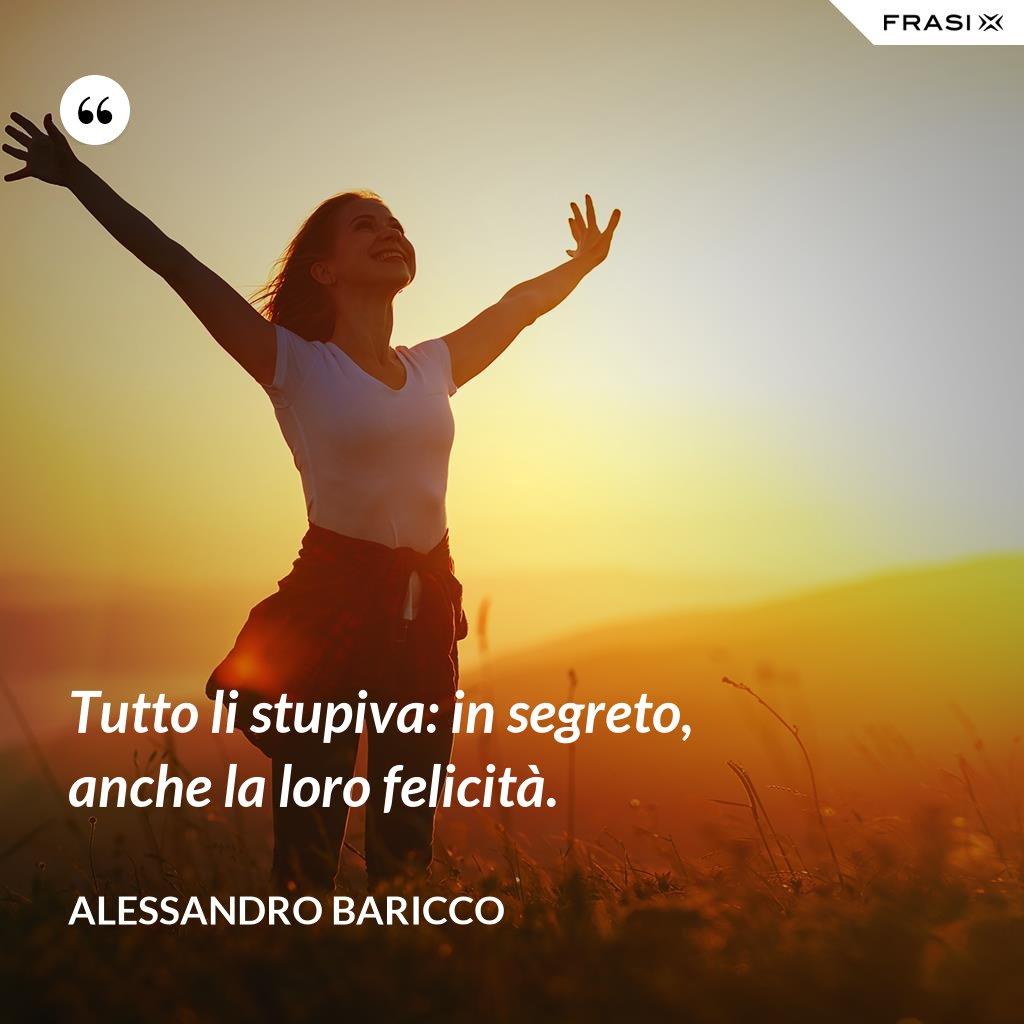 Tutto li stupiva: in segreto, anche la loro felicità. - Alessandro Baricco