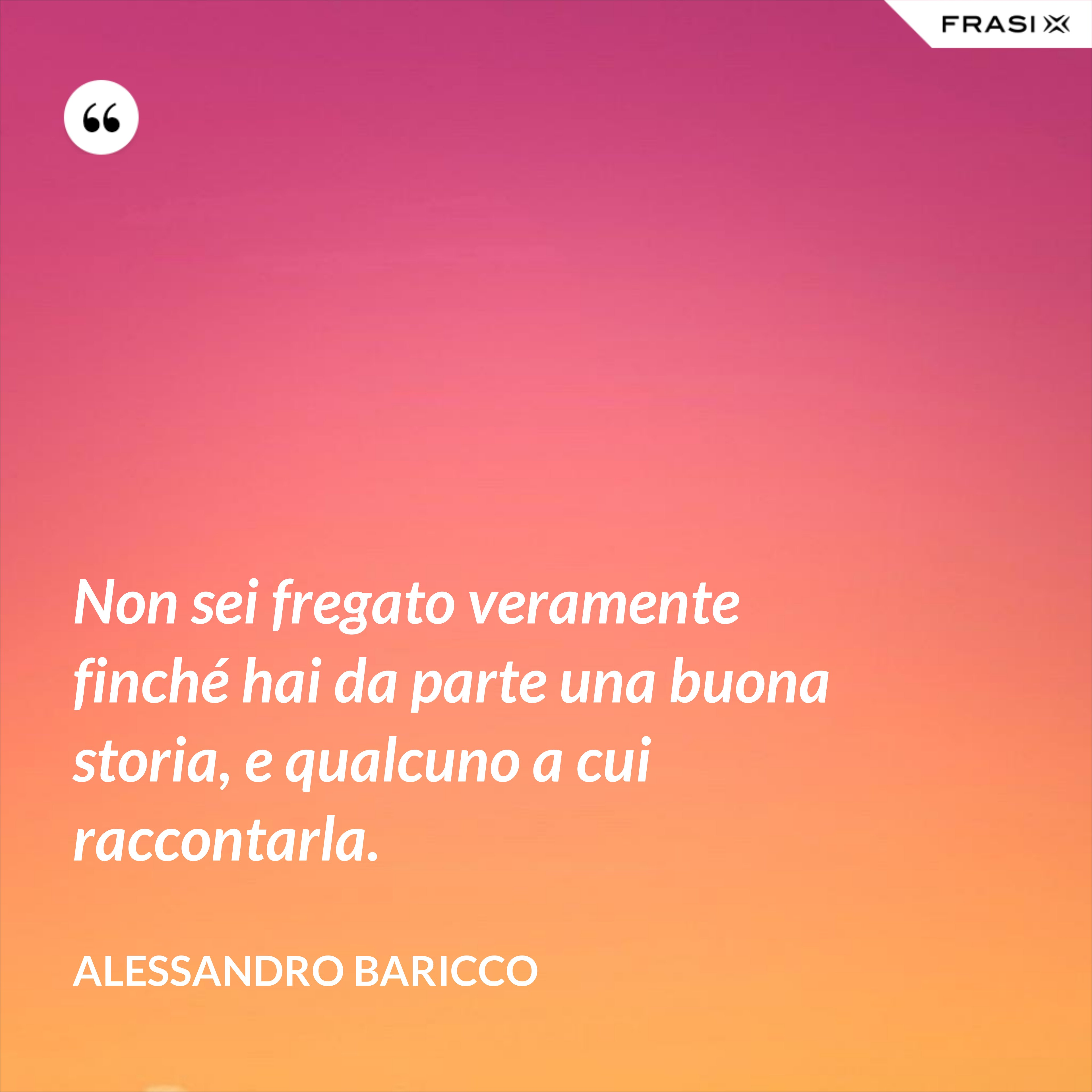 Non sei fregato veramente finché hai da parte una buona storia, e qualcuno a cui raccontarla. - Alessandro Baricco
