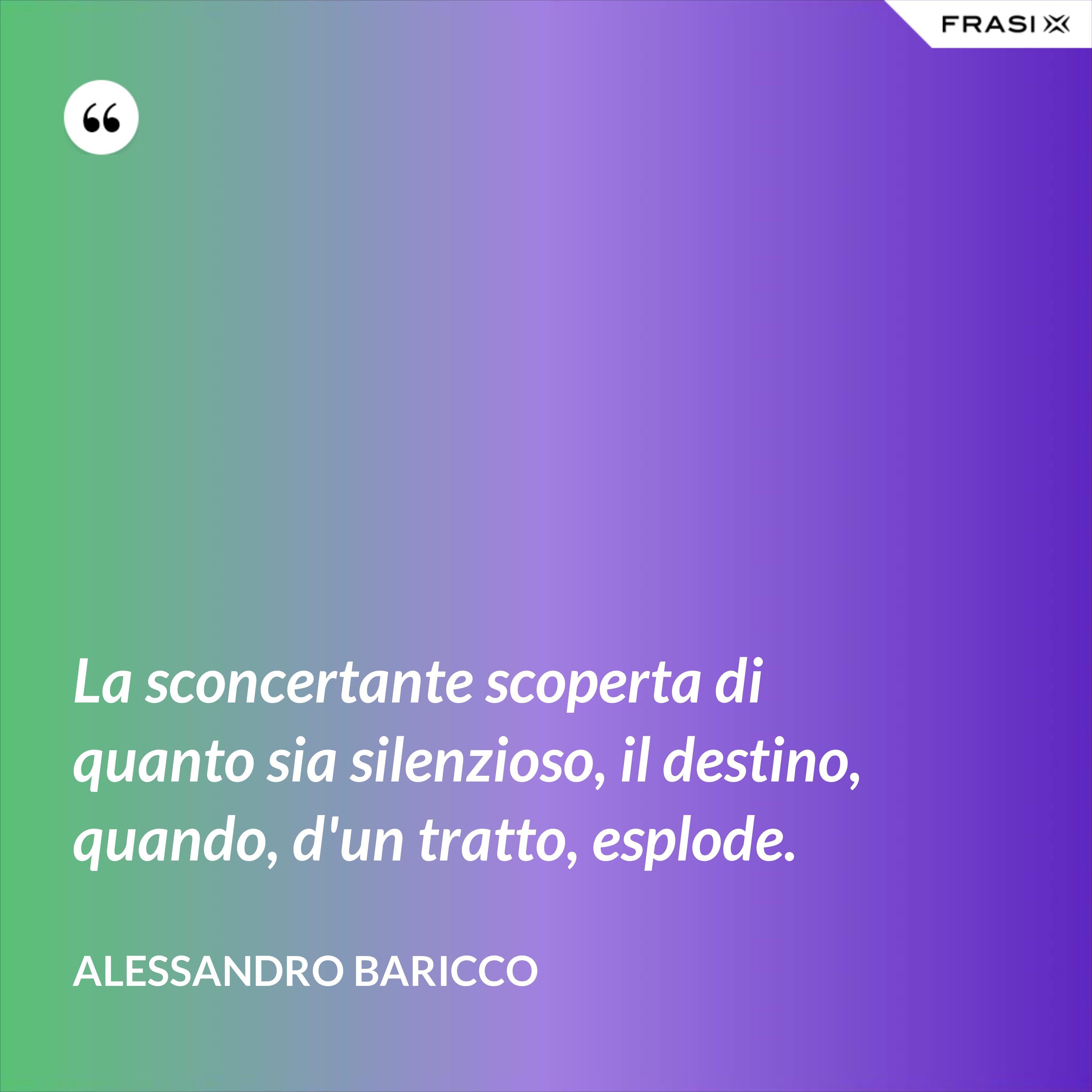 La sconcertante scoperta di quanto sia silenzioso, il destino, quando, d'un tratto, esplode. - Alessandro Baricco