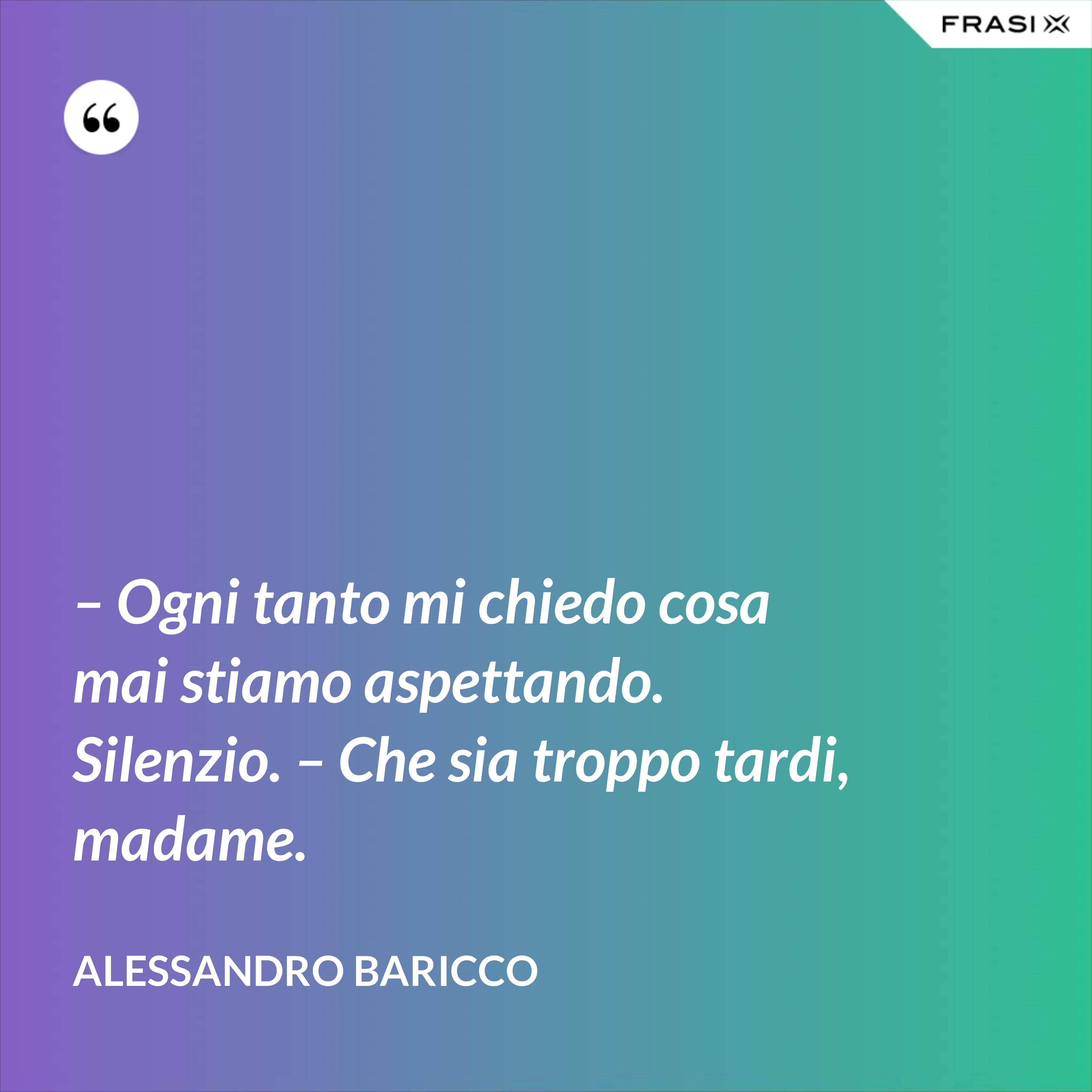 – Ogni tanto mi chiedo cosa mai stiamo aspettando. Silenzio. – Che sia troppo tardi, madame. - Alessandro Baricco