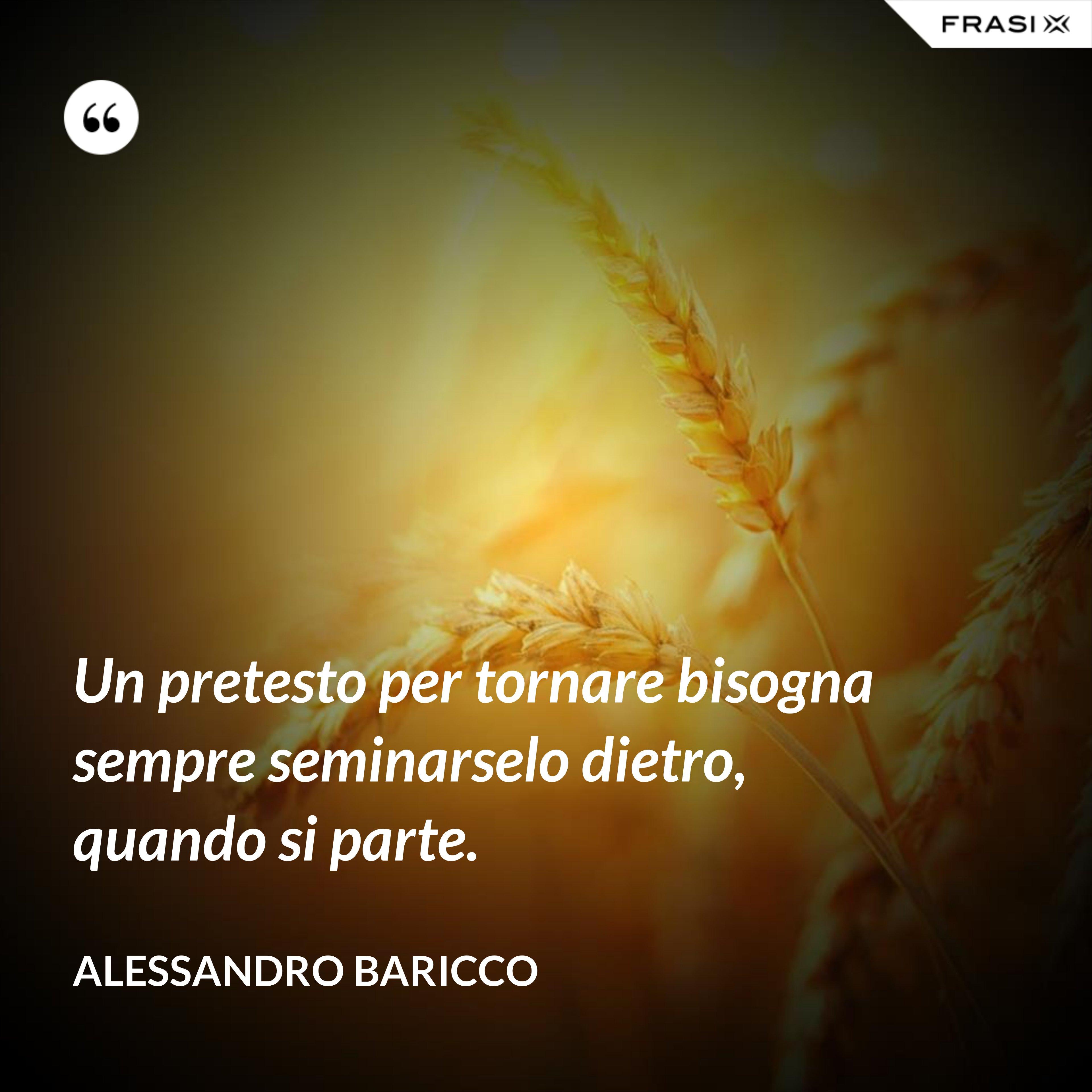 Un pretesto per tornare bisogna sempre seminarselo dietro, quando si parte. - Alessandro Baricco