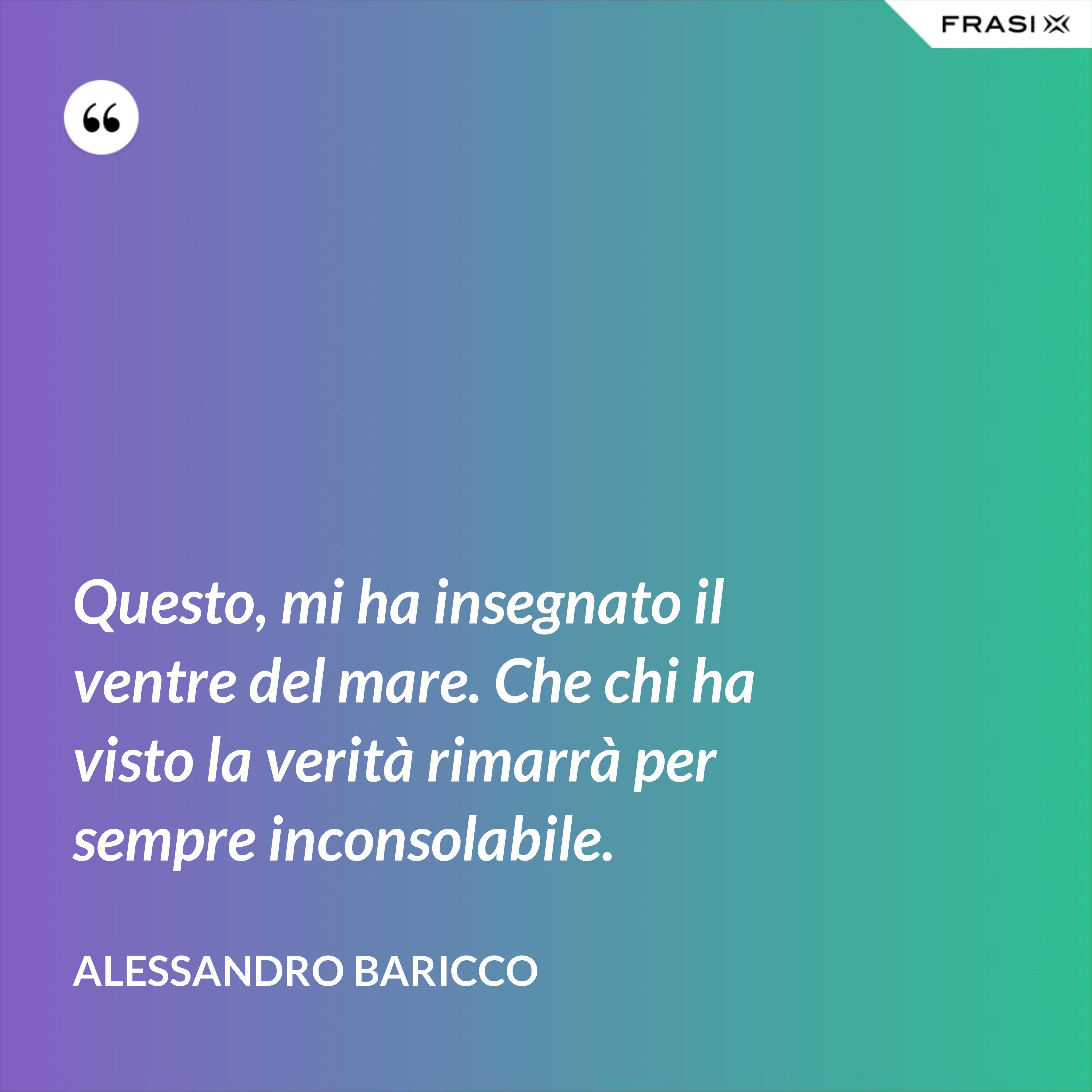 Questo, mi ha insegnato il ventre del mare. Che chi ha visto la verità rimarrà per sempre inconsolabile. - Alessandro Baricco