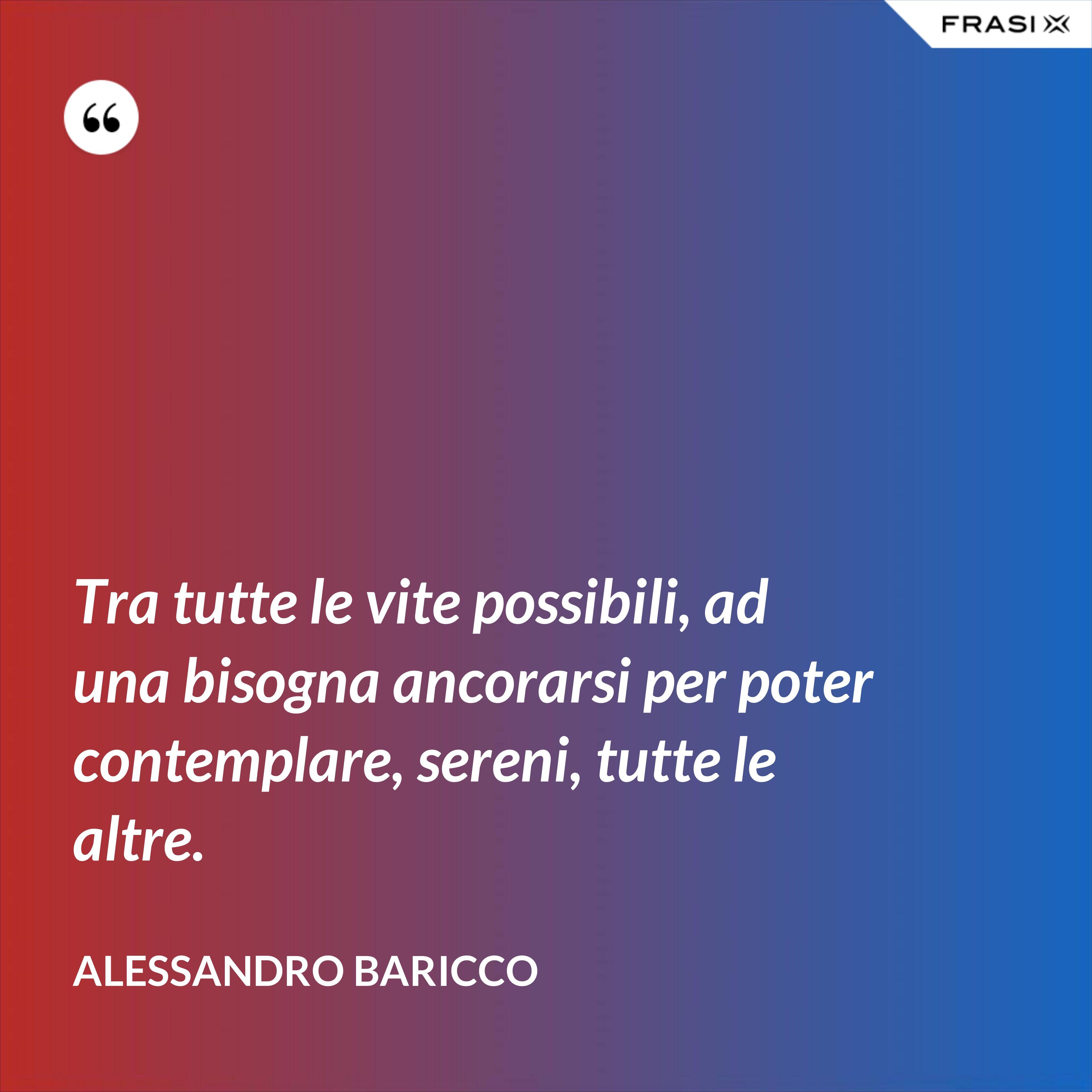 Tra tutte le vite possibili, ad una bisogna ancorarsi per poter contemplare, sereni, tutte le altre. - Alessandro Baricco