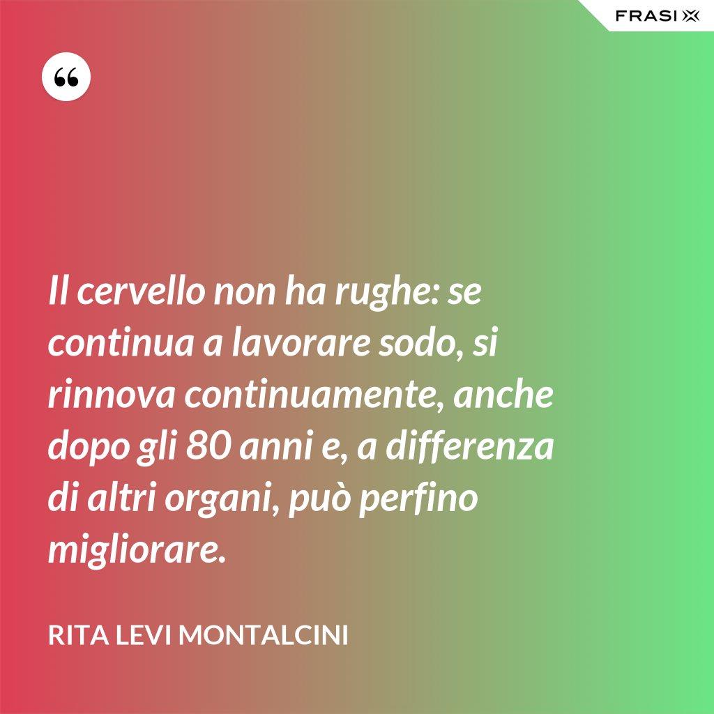 Il cervello non ha rughe: se continua a lavorare sodo, si rinnova continuamente, anche dopo gli 80 anni e, a differenza di altri organi, può perfino migliorare. - Rita Levi Montalcini