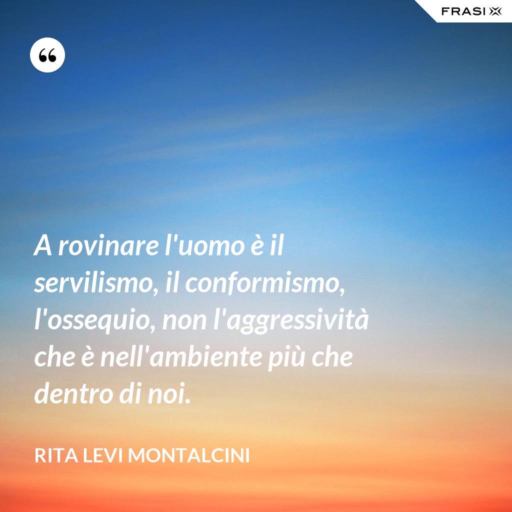 A rovinare l'uomo è il servilismo, il conformismo, l'ossequio, non l'aggressività che è nell'ambiente più che dentro di noi. - Rita Levi Montalcini
