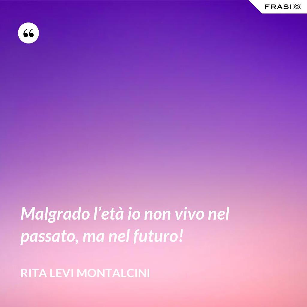 Malgrado l'età io non vivo nel passato, ma nel futuro! - Rita Levi Montalcini