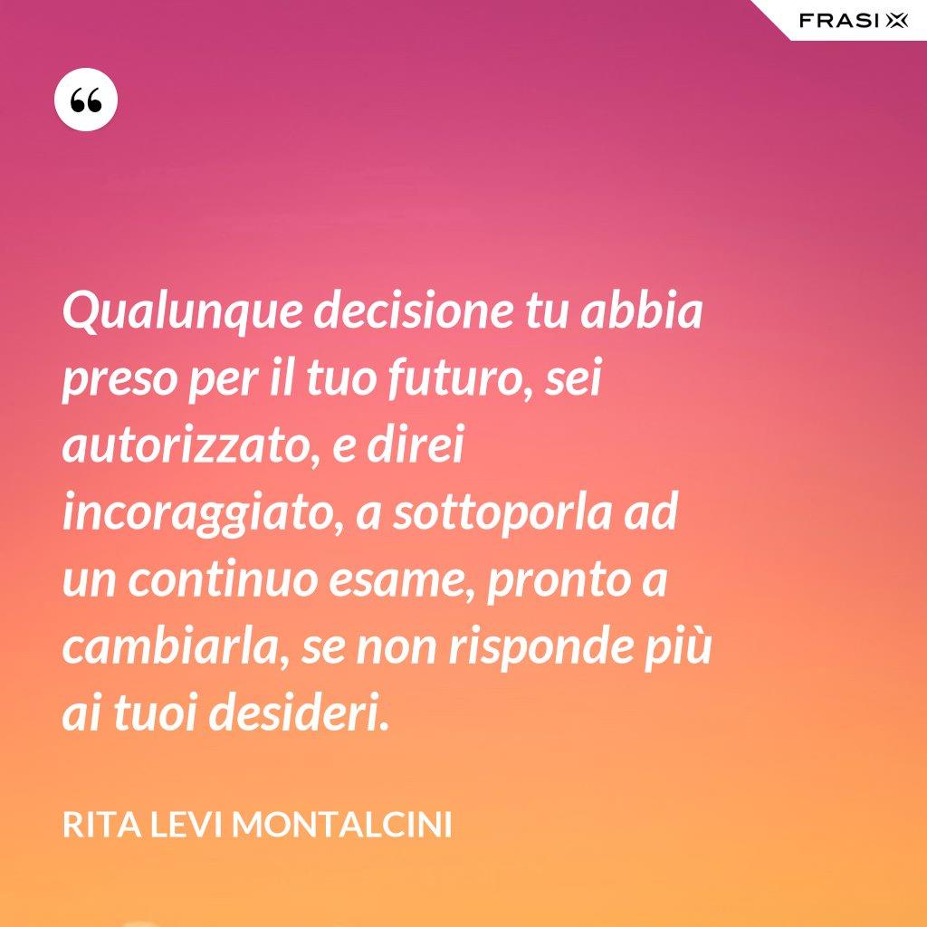 Qualunque decisione tu abbia preso per il tuo futuro, sei autorizzato, e direi incoraggiato, a sottoporla ad un continuo esame, pronto a cambiarla, se non risponde più ai tuoi desideri. - Rita Levi Montalcini