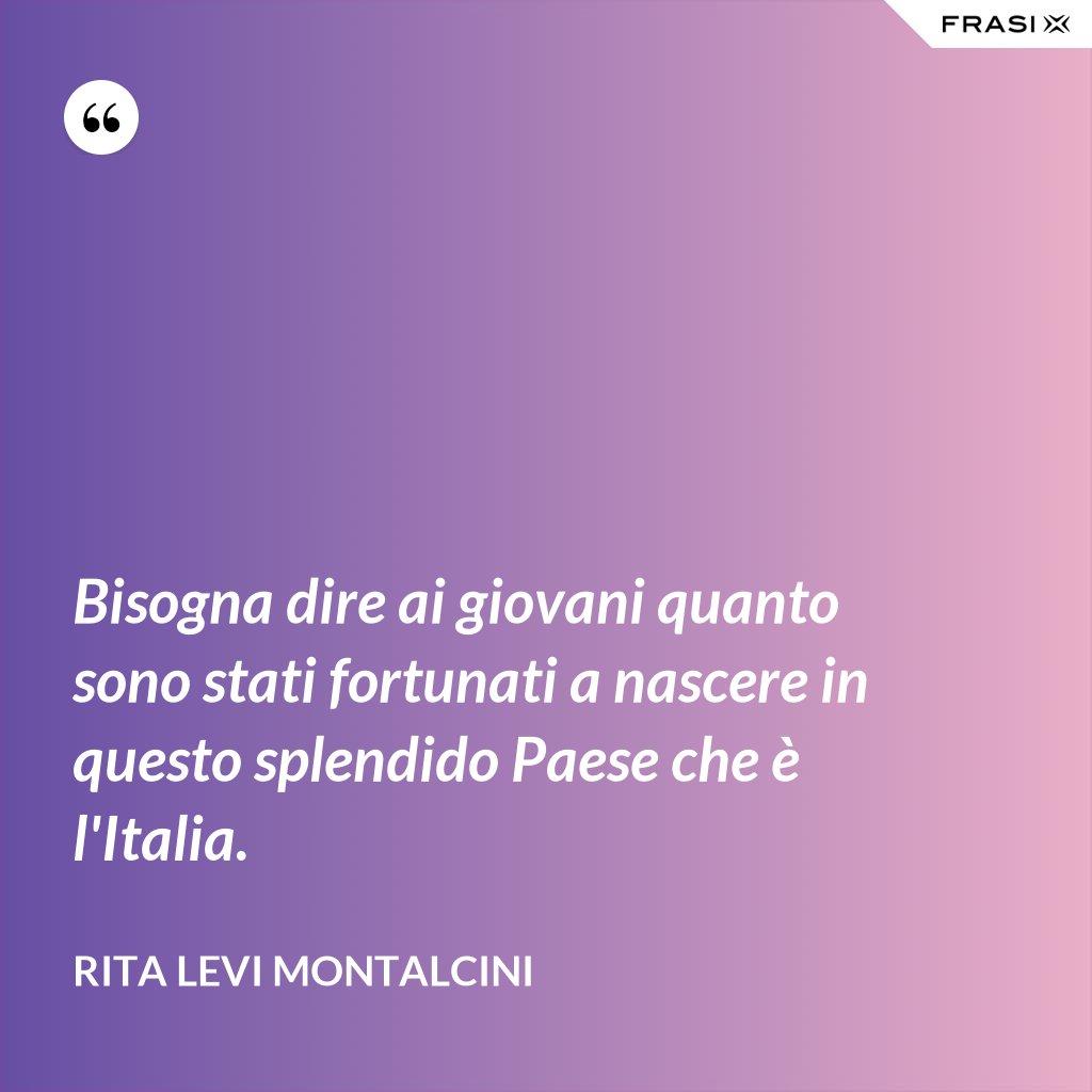 Bisogna dire ai giovani quanto sono stati fortunati a nascere in questo splendido Paese che è l'Italia. - Rita Levi Montalcini