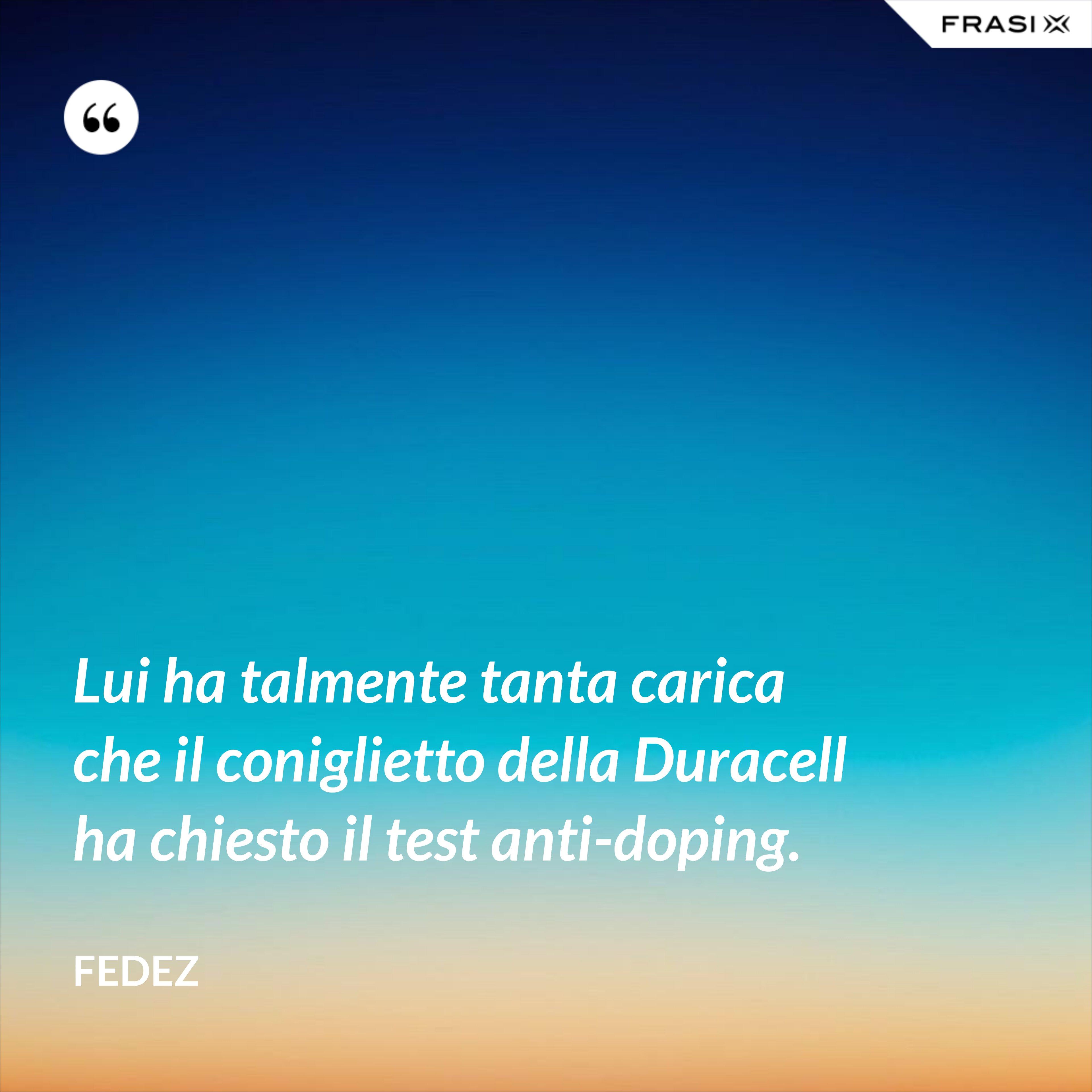 Lui ha talmente tanta carica che il coniglietto della Duracell ha chiesto il test anti-doping. - Fedez