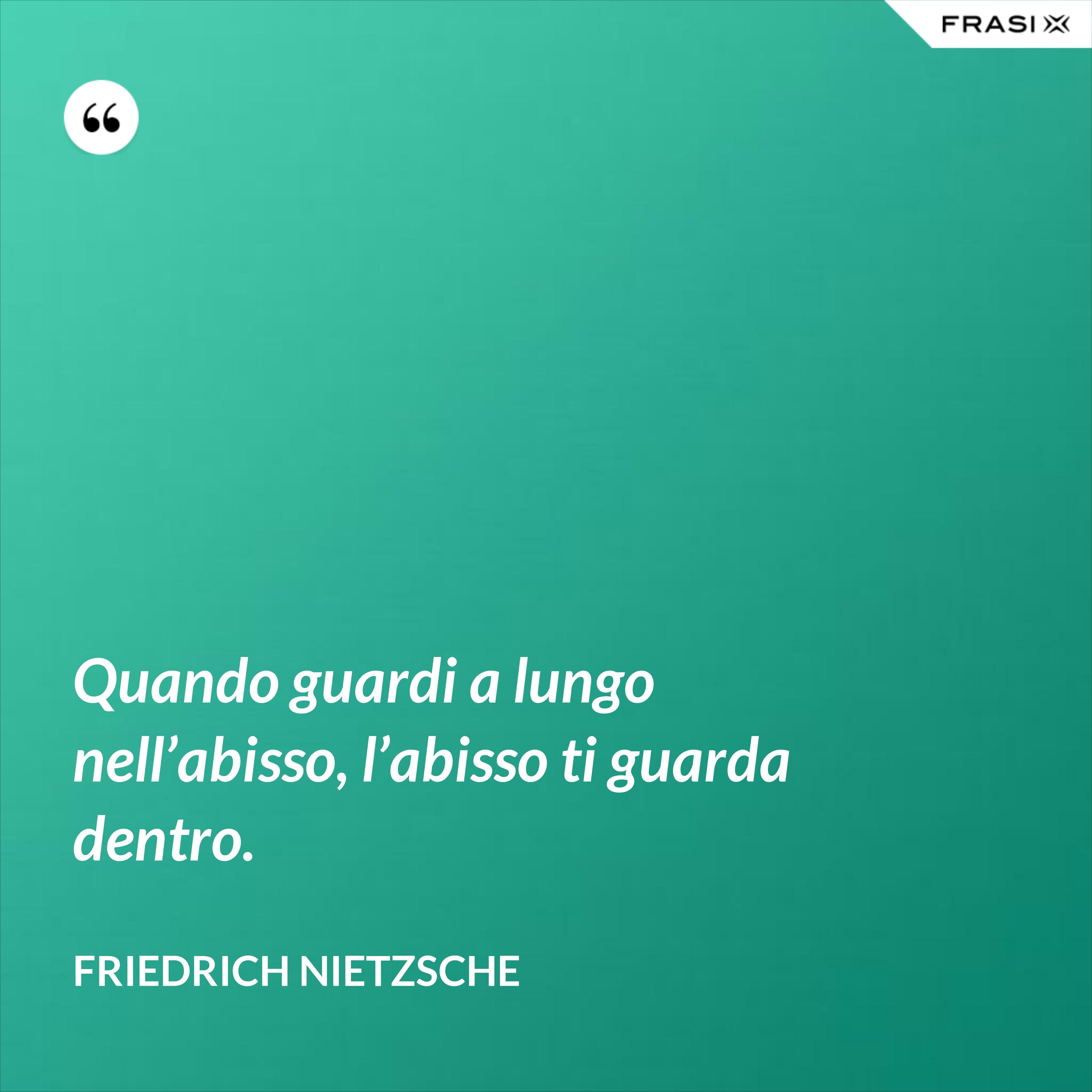 Quando guardi a lungo nell'abisso, l'abisso ti guarda dentro. - Friedrich Nietzsche