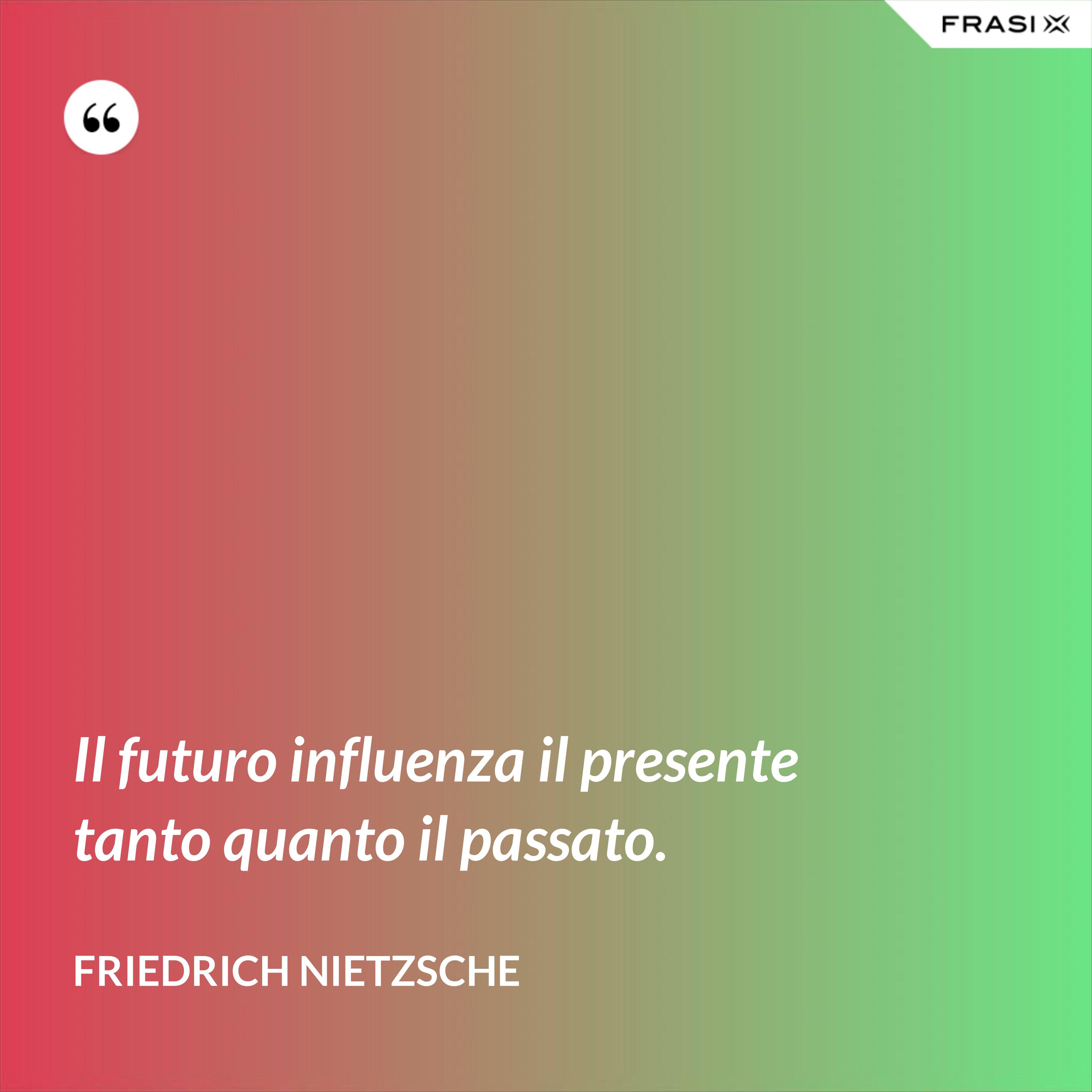 Il futuro influenza il presente tanto quanto il passato. - Friedrich Nietzsche