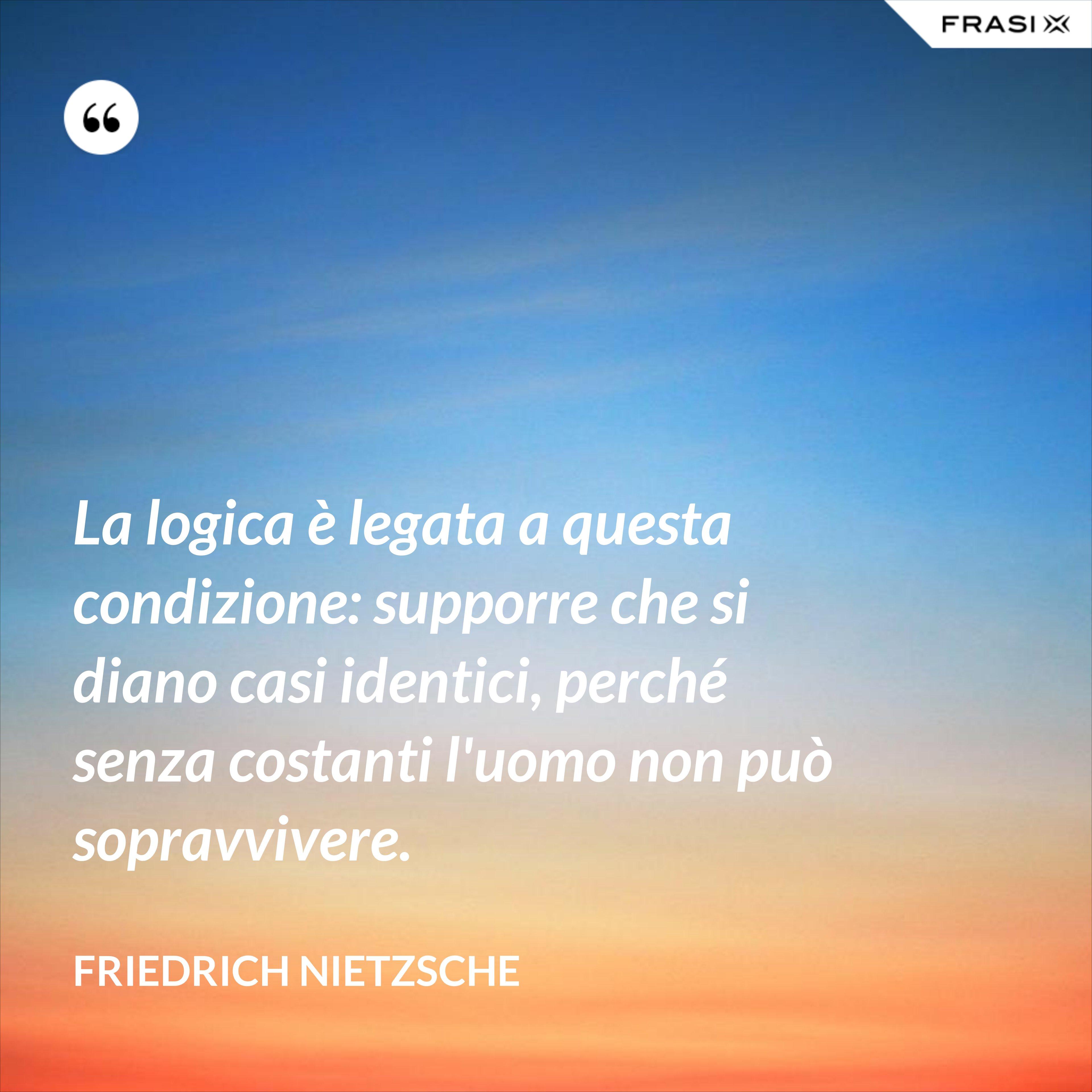 La logica è legata a questa condizione: supporre che si diano casi identici, perché senza costanti l'uomo non può sopravvivere. - Friedrich Nietzsche