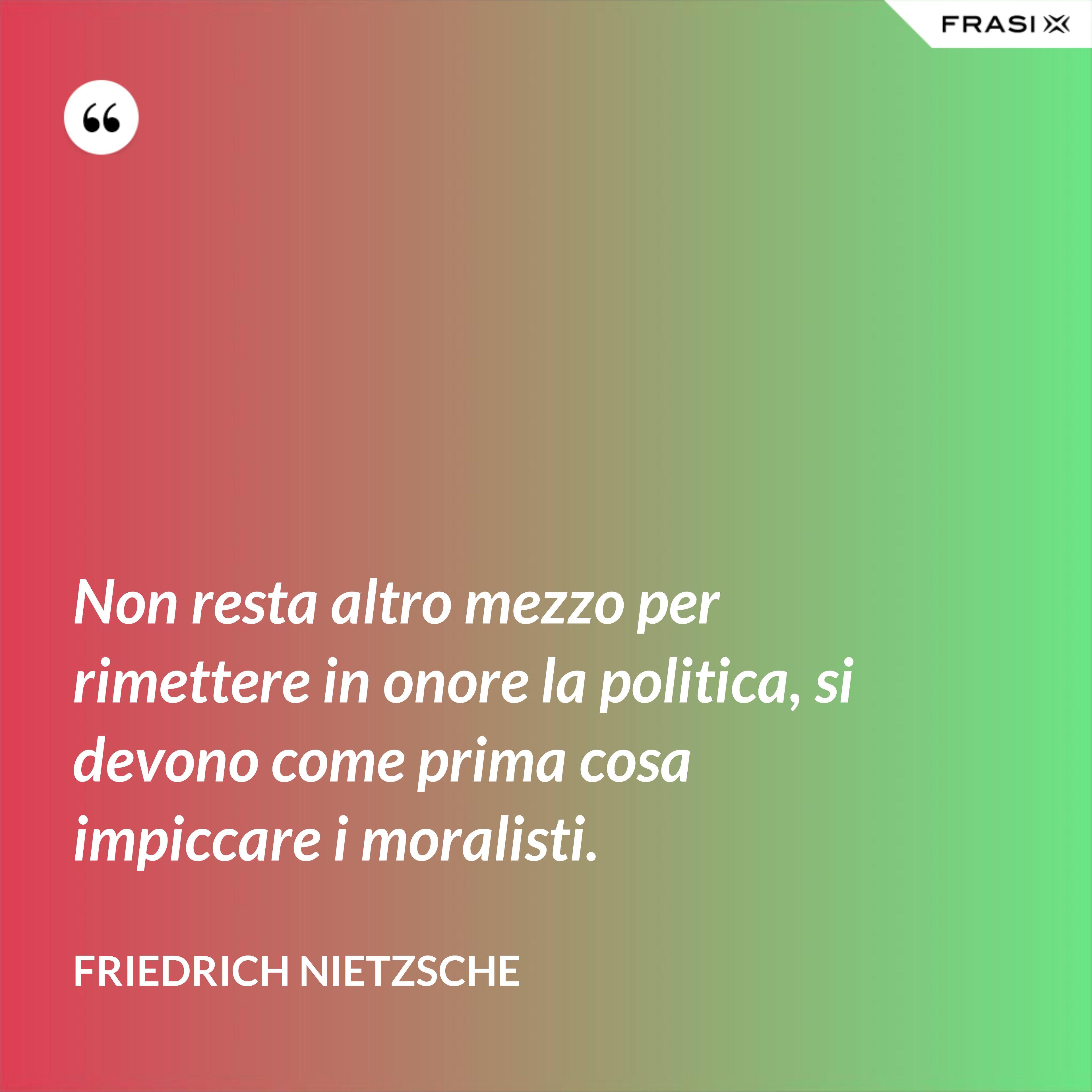 Non resta altro mezzo per rimettere in onore la politica, si devono come prima cosa impiccare i moralisti. - Friedrich Nietzsche