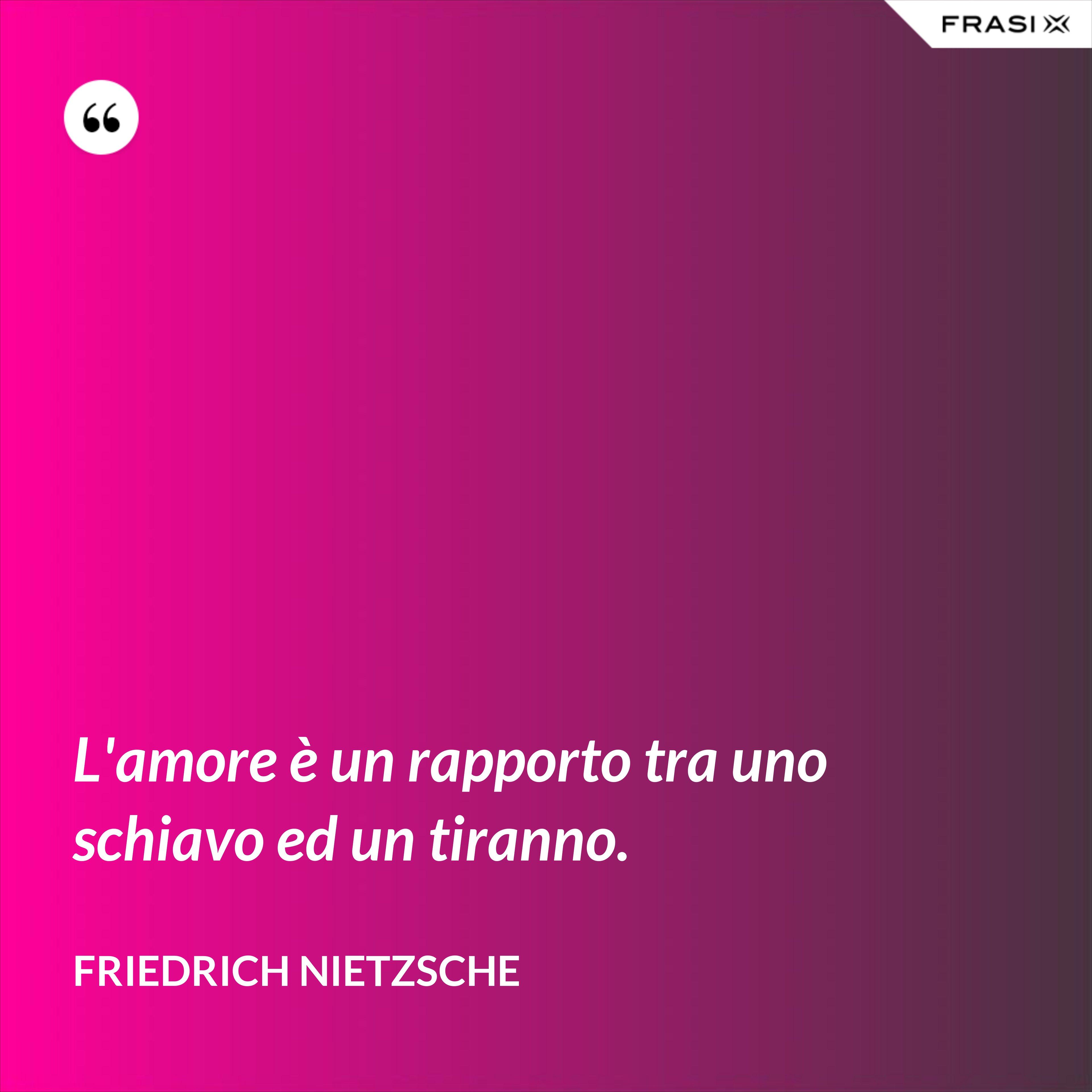 L'amore è un rapporto tra uno schiavo ed un tiranno. - Friedrich Nietzsche