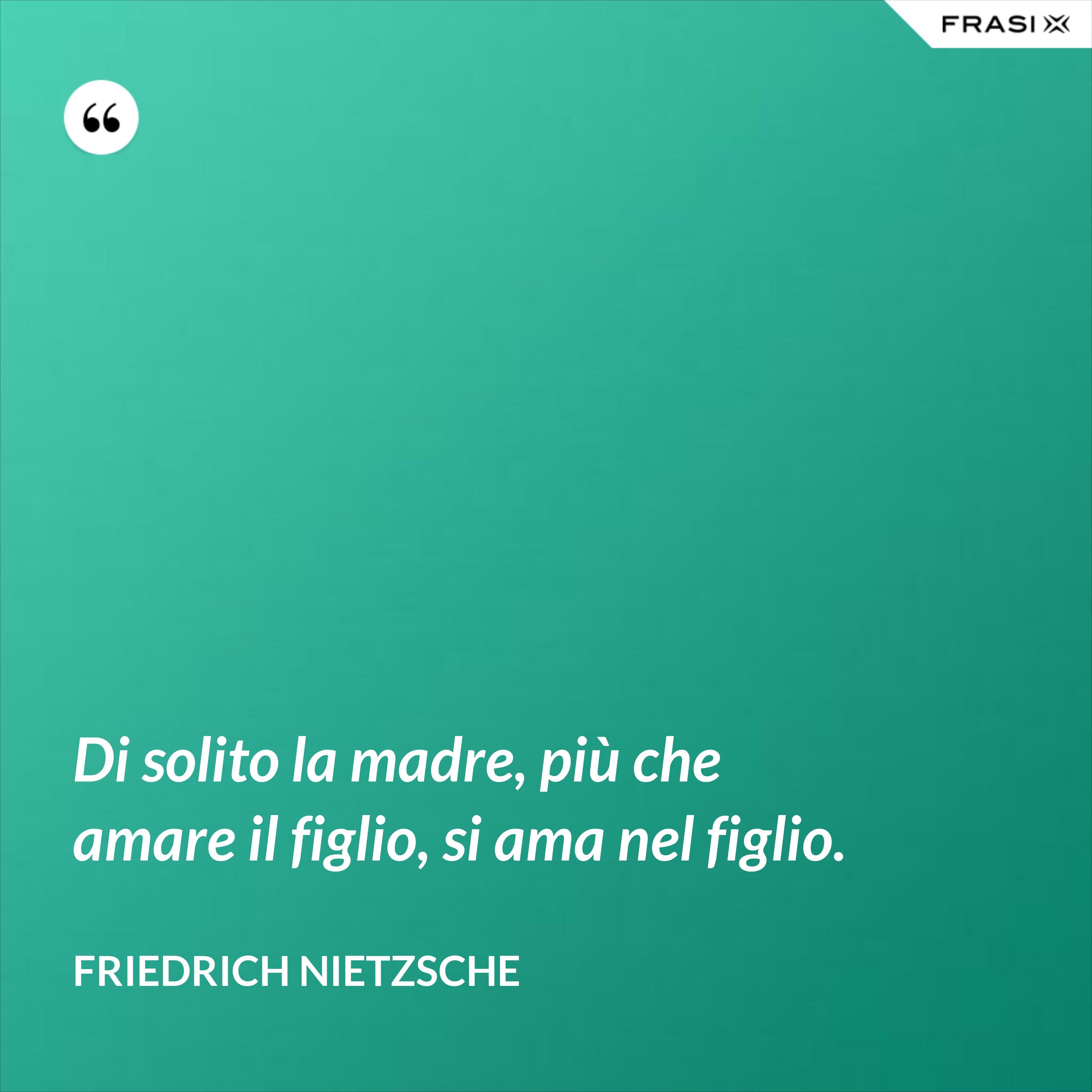 Di solito la madre, più che amare il figlio, si ama nel figlio. - Friedrich Nietzsche