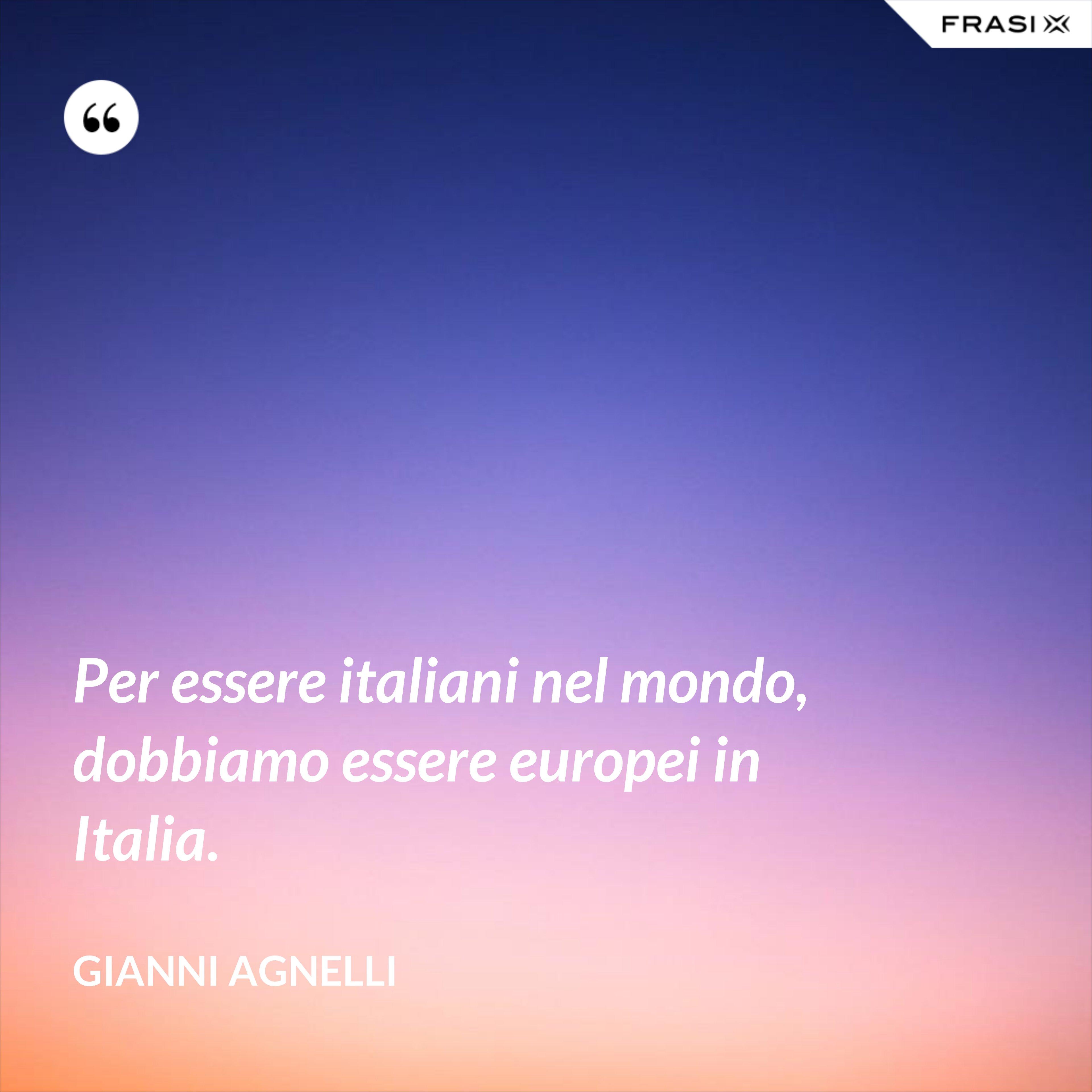 Per essere italiani nel mondo, dobbiamo essere europei in Italia. - Gianni Agnelli