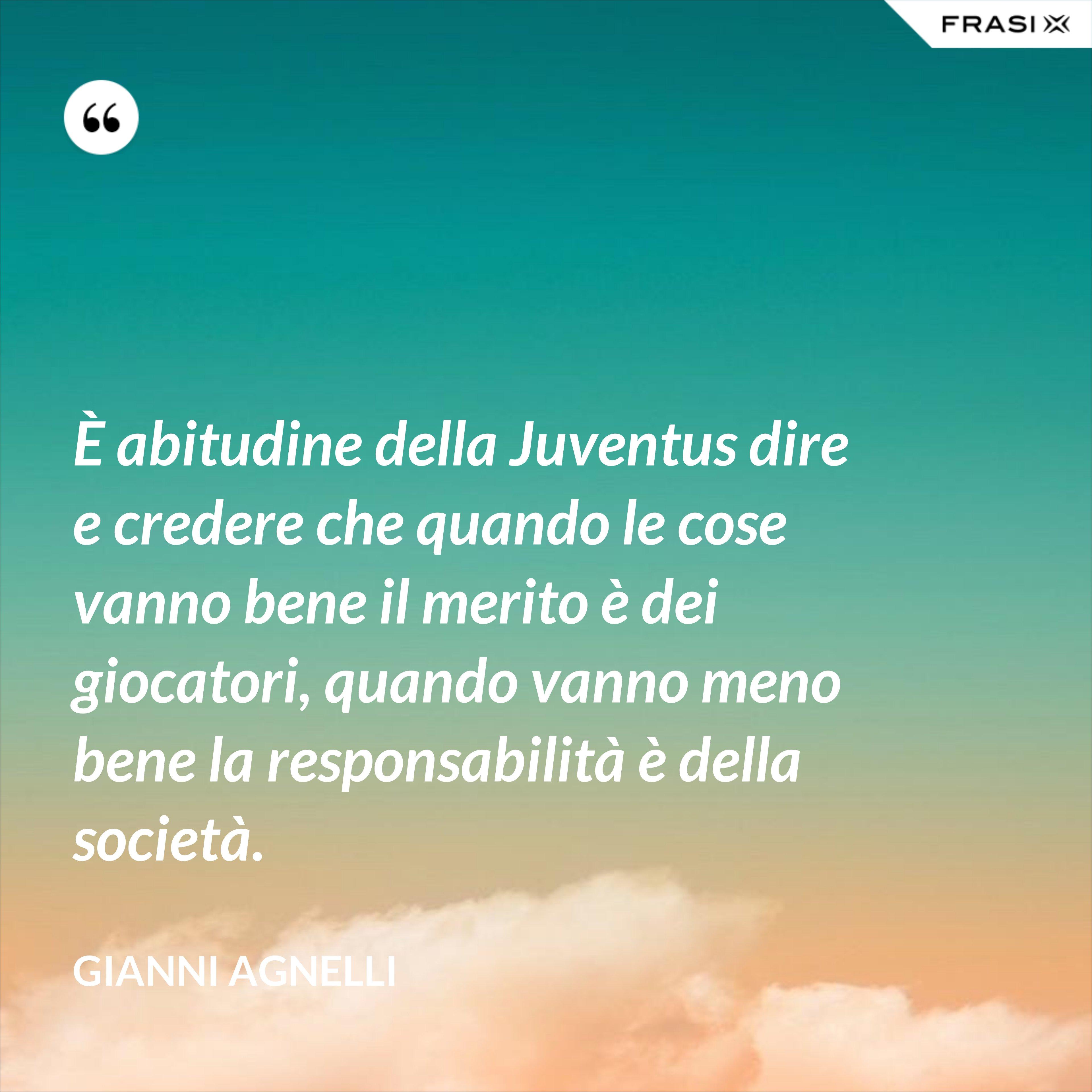 È abitudine della Juventus dire e credere che quando le cose vanno bene il merito è dei giocatori, quando vanno meno bene la responsabilità è della società. - Gianni Agnelli